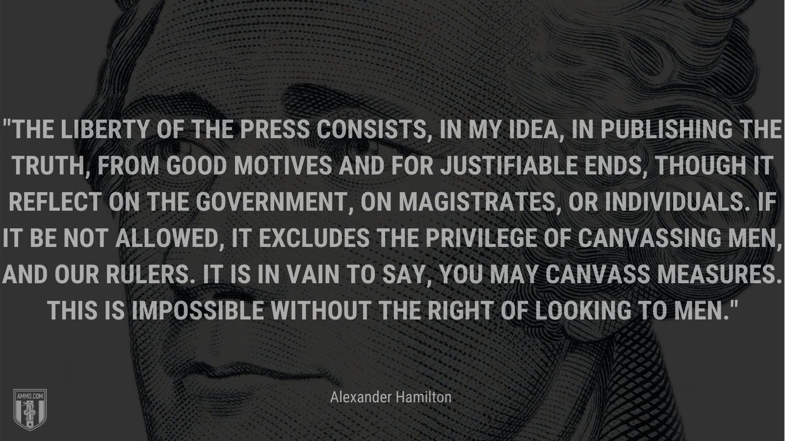 """""""The liberty of the press consists, in my idea, in publishing the truth, from good motives and for justifiable ends, though it reflect on the government, on magistrates, or individuals. If it be not allowed, it excludes the privilege of canvassing men, and our rulers. It is in vain to say, you may canvass measures. This is impossible without the right of looking to men."""" - Alexander Hamilton"""