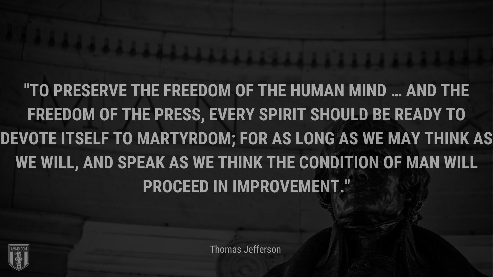 """""""To preserve the freedom of the human mind … and the freedom of the press, every spirit should be ready to devote itself to martyrdom; for as long as we may think as we will, and speak as we think the condition of man will proceed in improvement."""" - Thomas Jefferson"""
