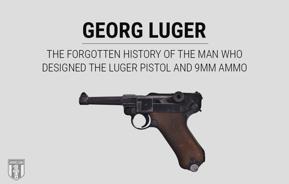Georg Luger: The Forgotten History of the Man Who Designed the Luger Pistol and 9mm Ammo