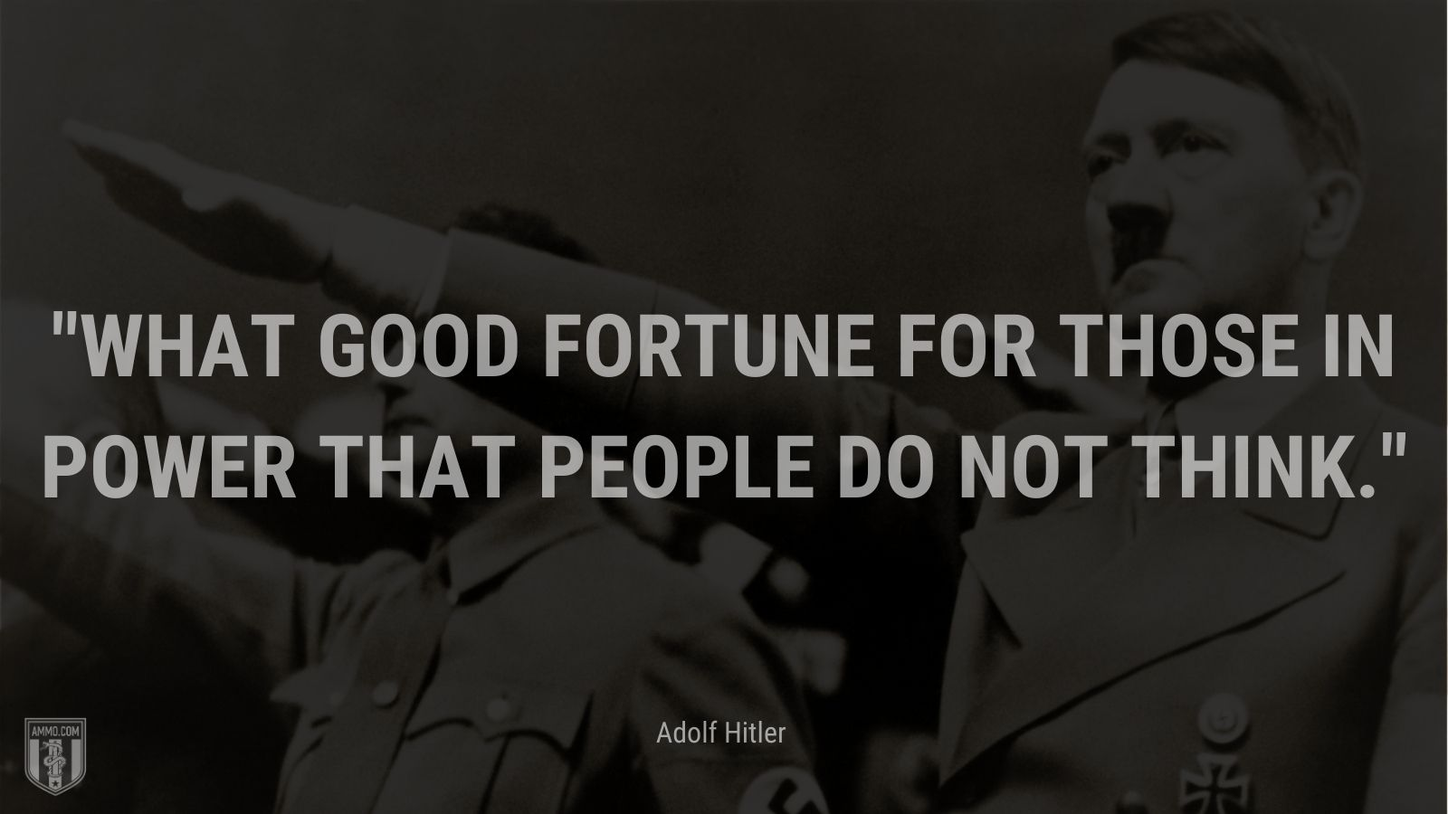 """""""""""What good fortune for those in power that people do not think."""""""" - Adolf Hitler"""