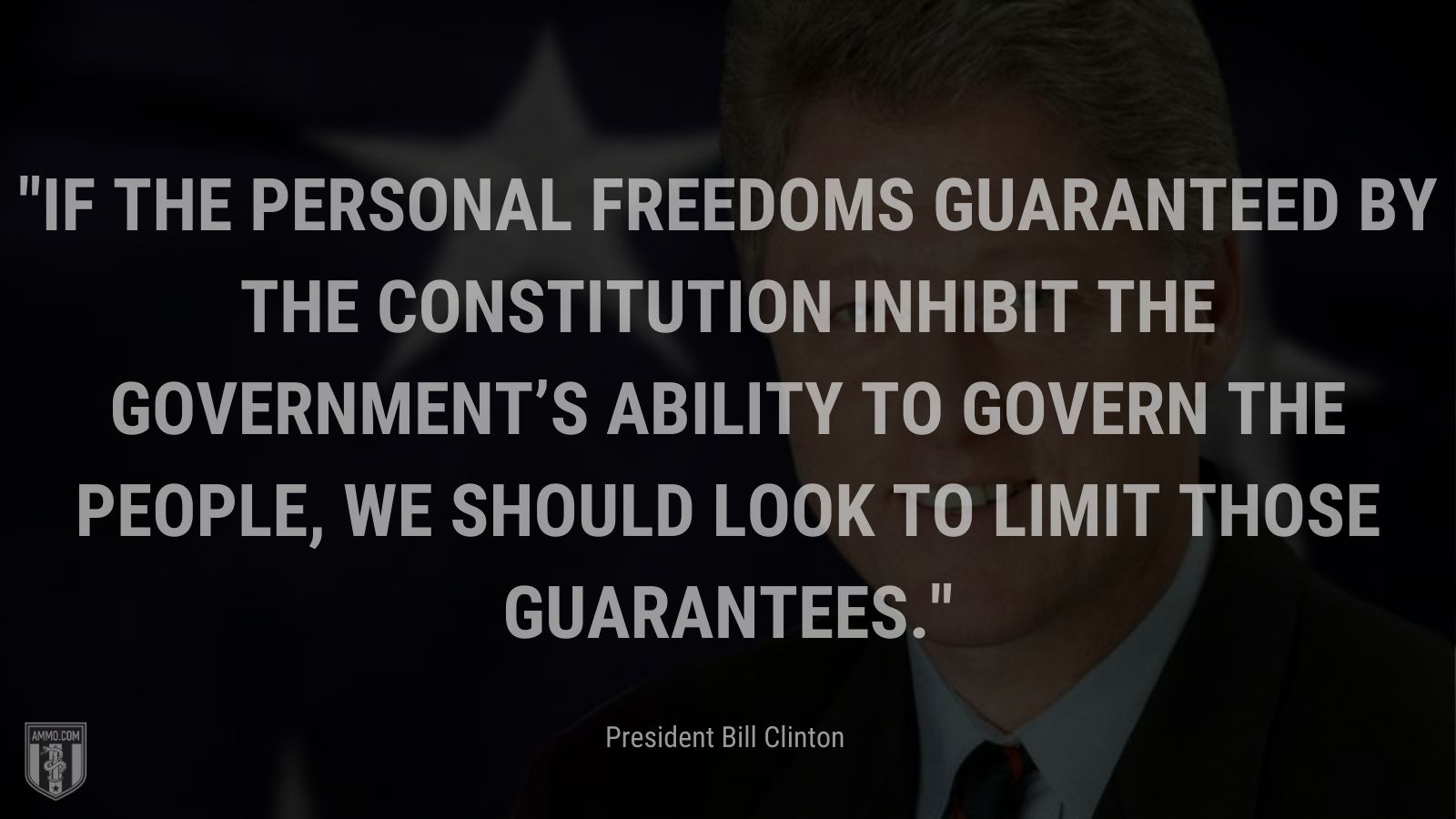 """""""If the personal freedoms guaranteed by the Constitution inhibit the government's ability to govern the people, we should look to limit those guarantees."""" -President Bill Clinton"""