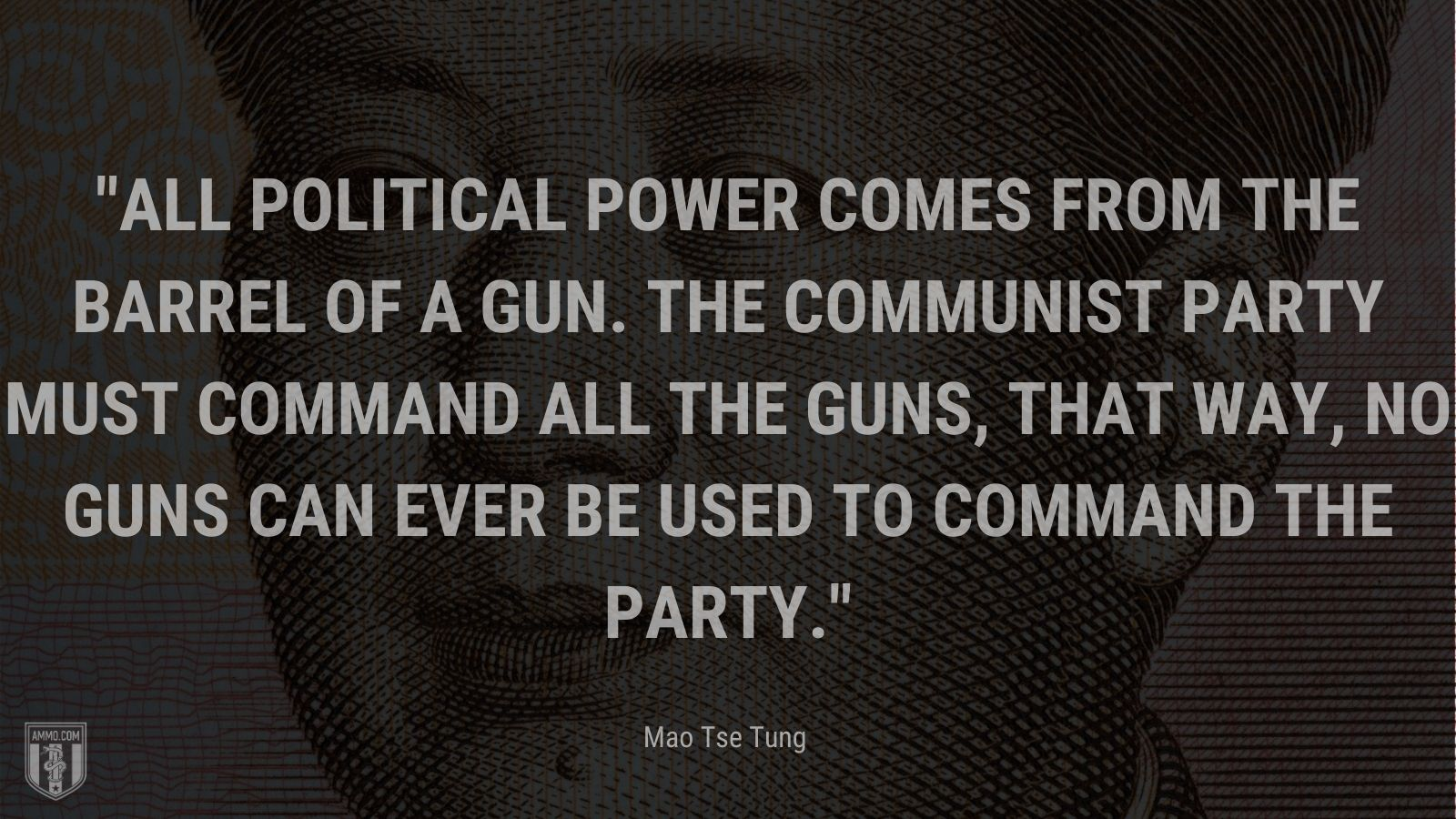 """""""All political power comes from the barrel of a gun. The communist party must command all the guns, that way, no guns can ever be used to command the party."""" - Mao Tse Tung"""