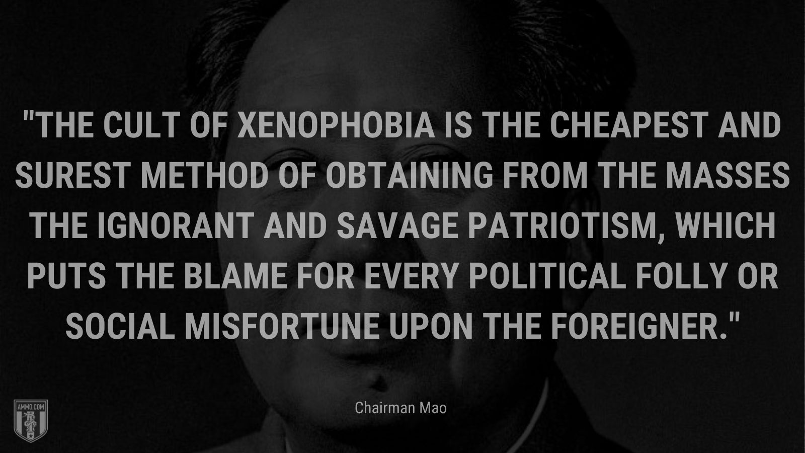 """""""The cult of xenophobia is the cheapest and surest method of obtaining from the masses the ignorant and savage patriotism, which puts the blame for every political folly or social misfortune upon the foreigner."""" - Chairman Mao"""