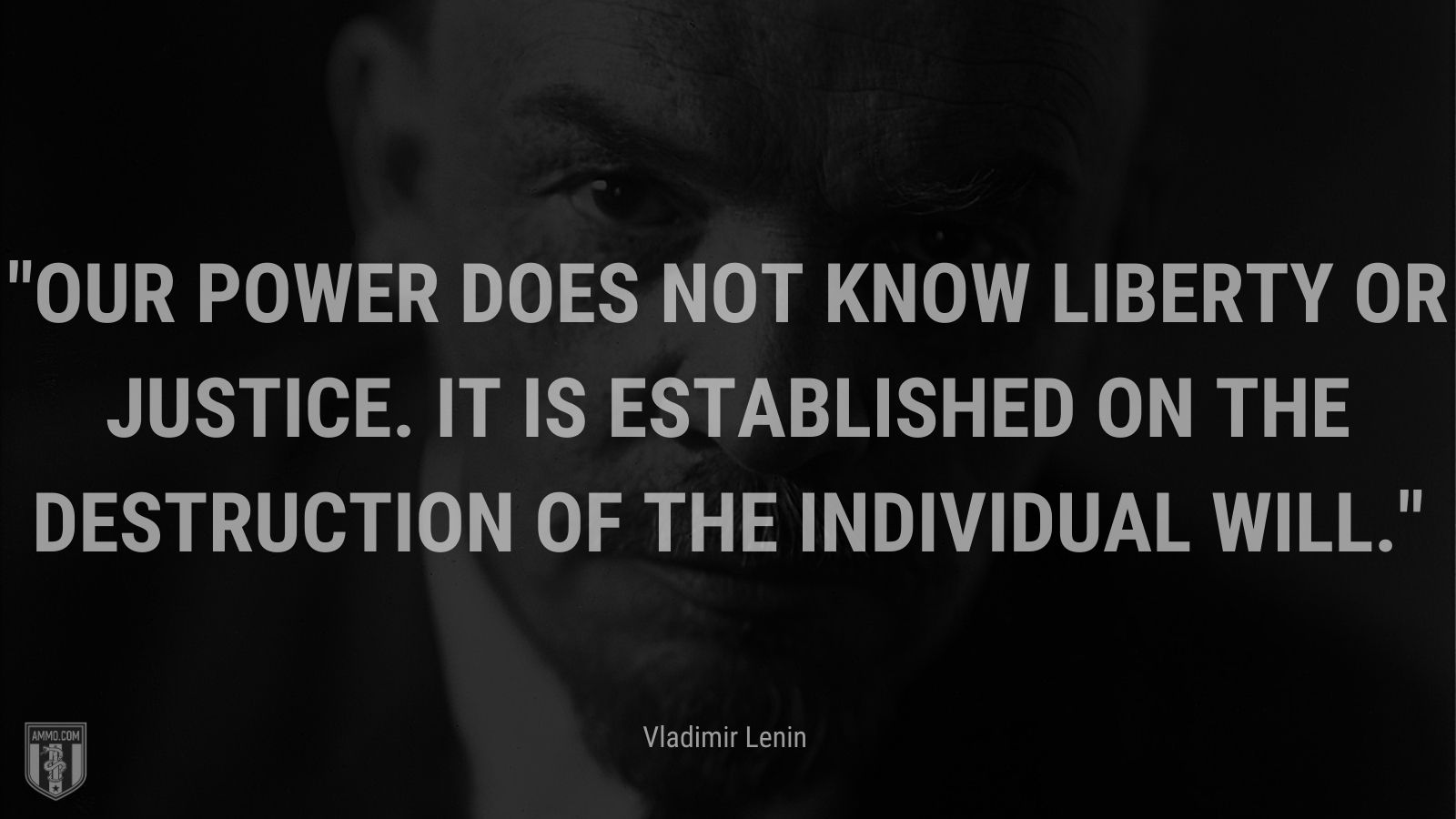 """""""Our power does not know liberty or justice. It is established on the destruction of the individual will."""" -Vladimir Lenin"""