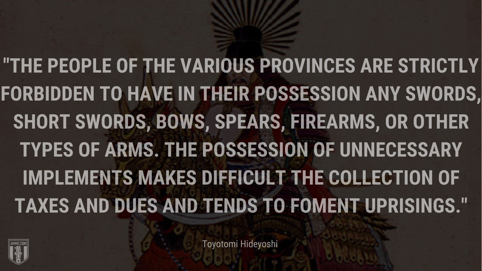 """""""The people of the various provinces are strictly forbidden to have in their possession any swords, short swords, bows, spears, firearms, or other types of arms. The possession of unnecessary implements makes difficult the collection of taxes and dues and tends to foment uprisings."""" -Toyotomi Hideyoshi"""