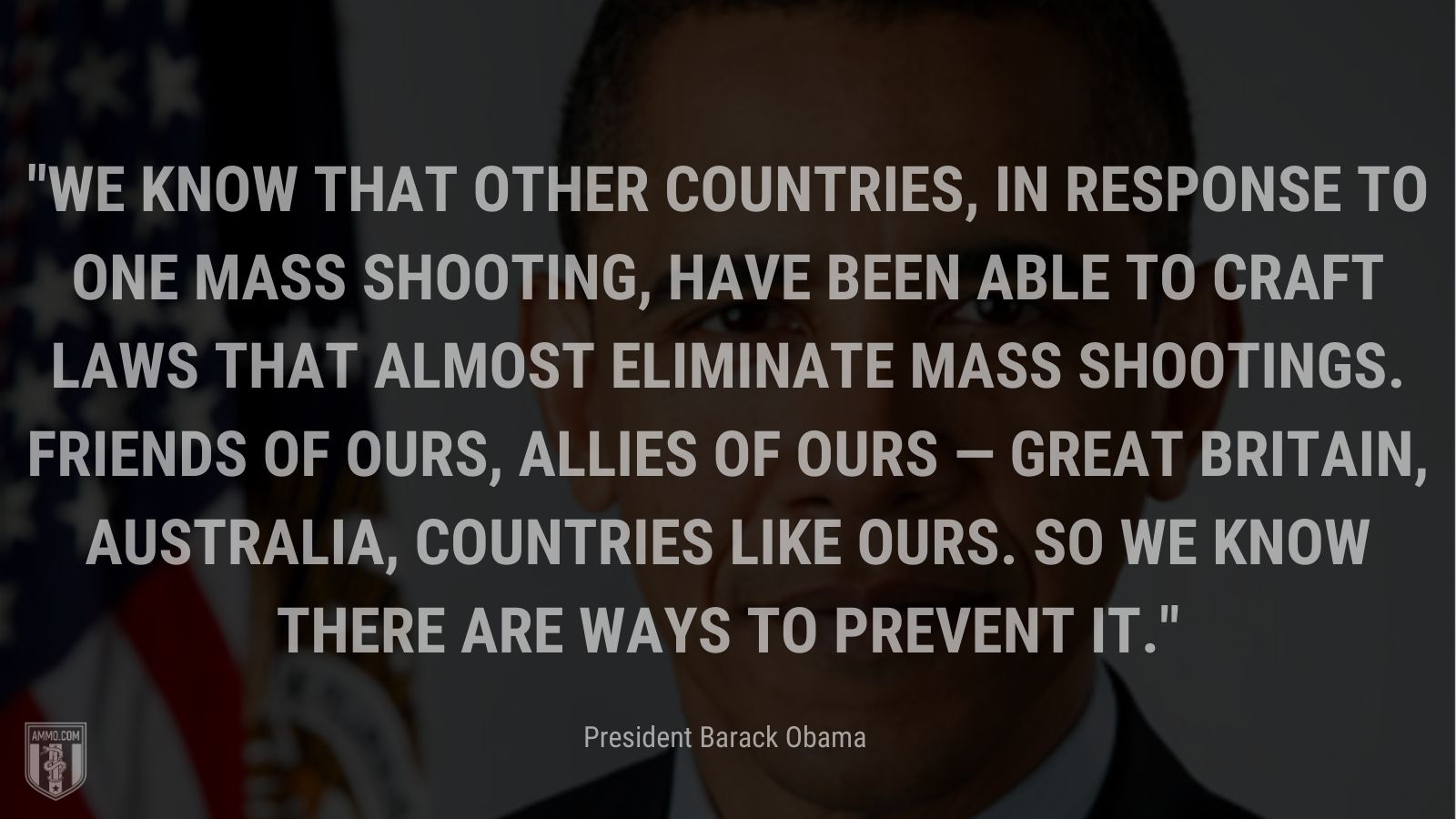 """""""We know that other countries, in response to one mass shooting, have been able to craft laws that almost eliminate mass shootings. Friends of ours, allies of ours — Great Britain, Australia, countries like ours. So we know there are ways to prevent it."""" -President Barack Obama"""