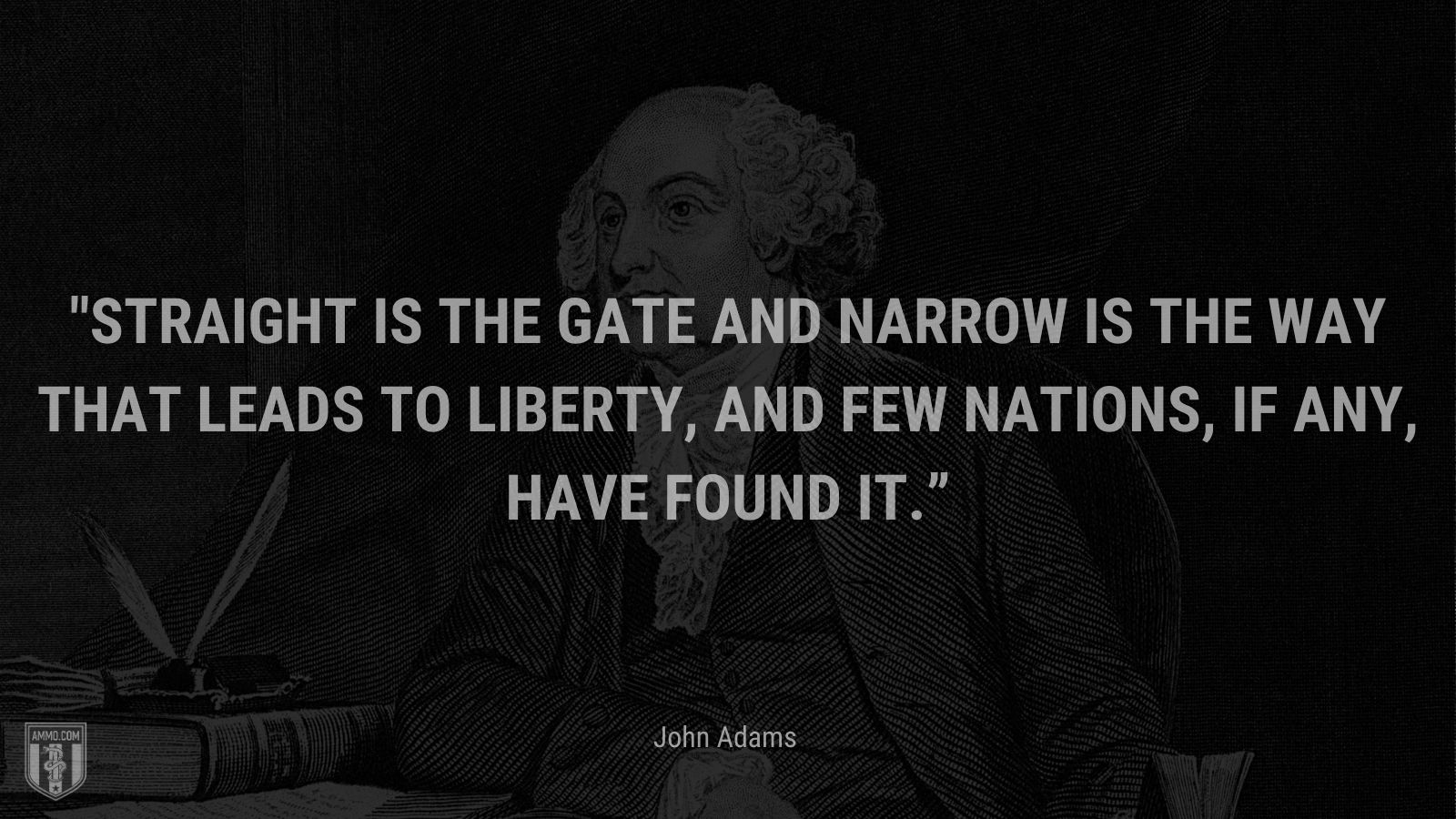 """""""Straight is the gate and narrow is the way that leads to liberty, and few nations, if any, have found it."""" - John Adams"""