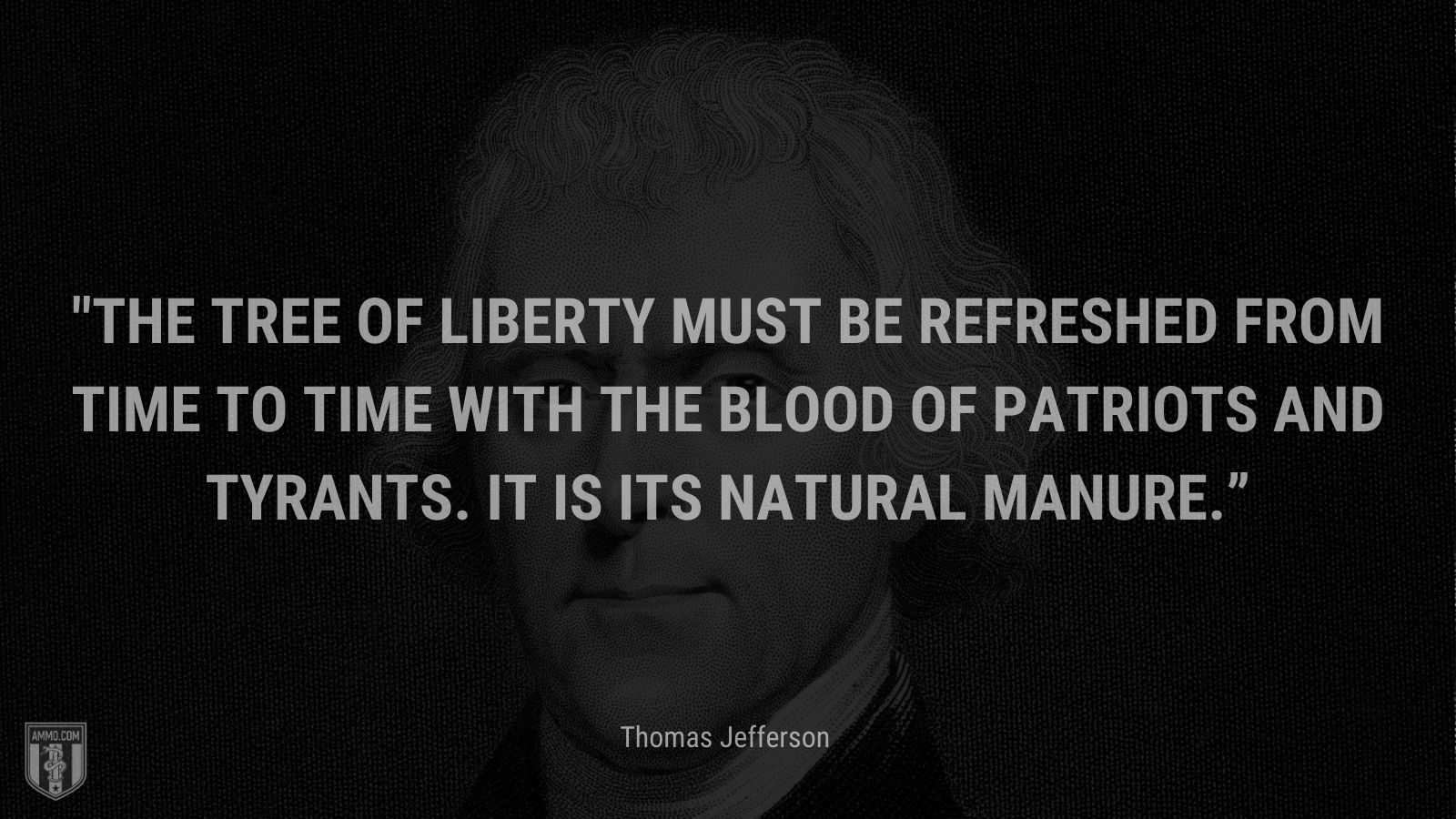 """""""The tree of liberty must be refreshed from time to time with the blood of patriots and tyrants. It is its natural manure."""" - Thomas Jefferson"""