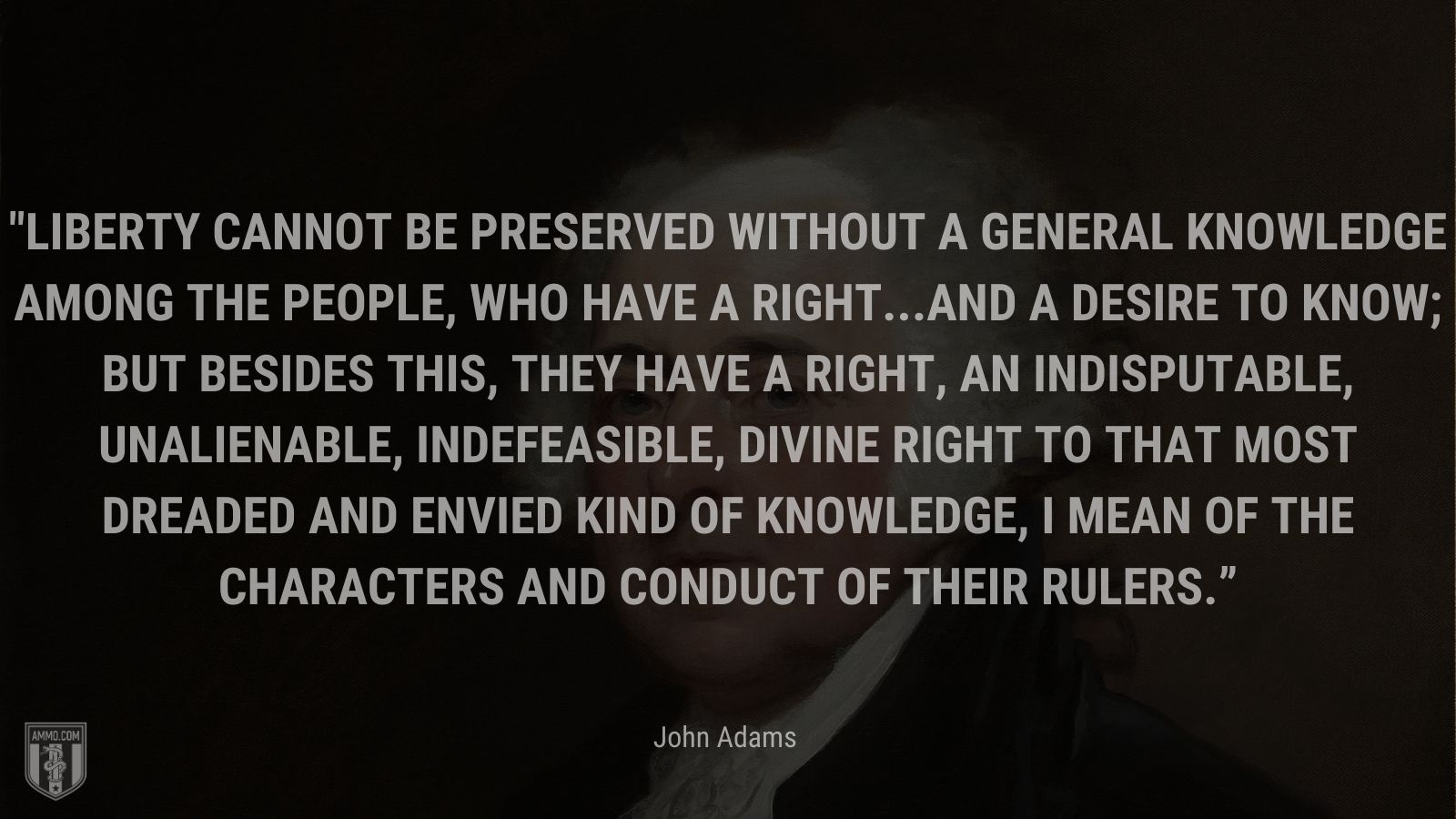 """""""Liberty cannot be preserved without a general knowledge among the people, who have a right...and a desire to know; but besides this, they have a right, an indisputable, unalienable, indefeasible, divine right to that most dreaded and envied kind of knowledge, I mean of the characters and conduct of their rulers."""" - John Adams"""