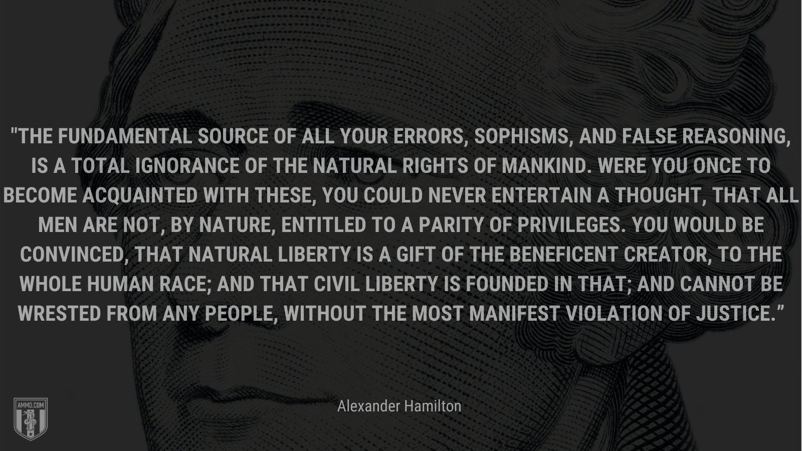 """""""The fundamental source of all your errors, sophisms, and false reasoning, is a total ignorance of the natural rights of mankind. Were you once to become acquainted with these, you could never entertain a thought, that all men are not, by nature, entitled to a parity of privileges. You would be convinced, that natural liberty is a gift of the beneficent Creator, to the whole human race; and that civil liberty is founded in that; and cannot be wrested from any people, without the most manifest violation of justice."""" - Alexander Hamilton"""