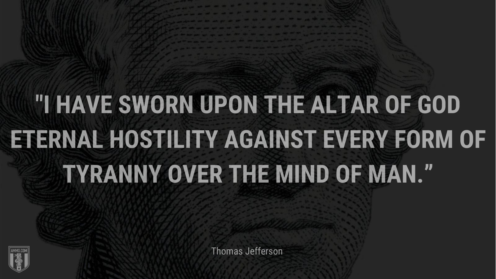 """""""I have sworn upon the altar of God eternal hostility against every form of tyranny over the mind of man."""" - Thomas Jefferson"""