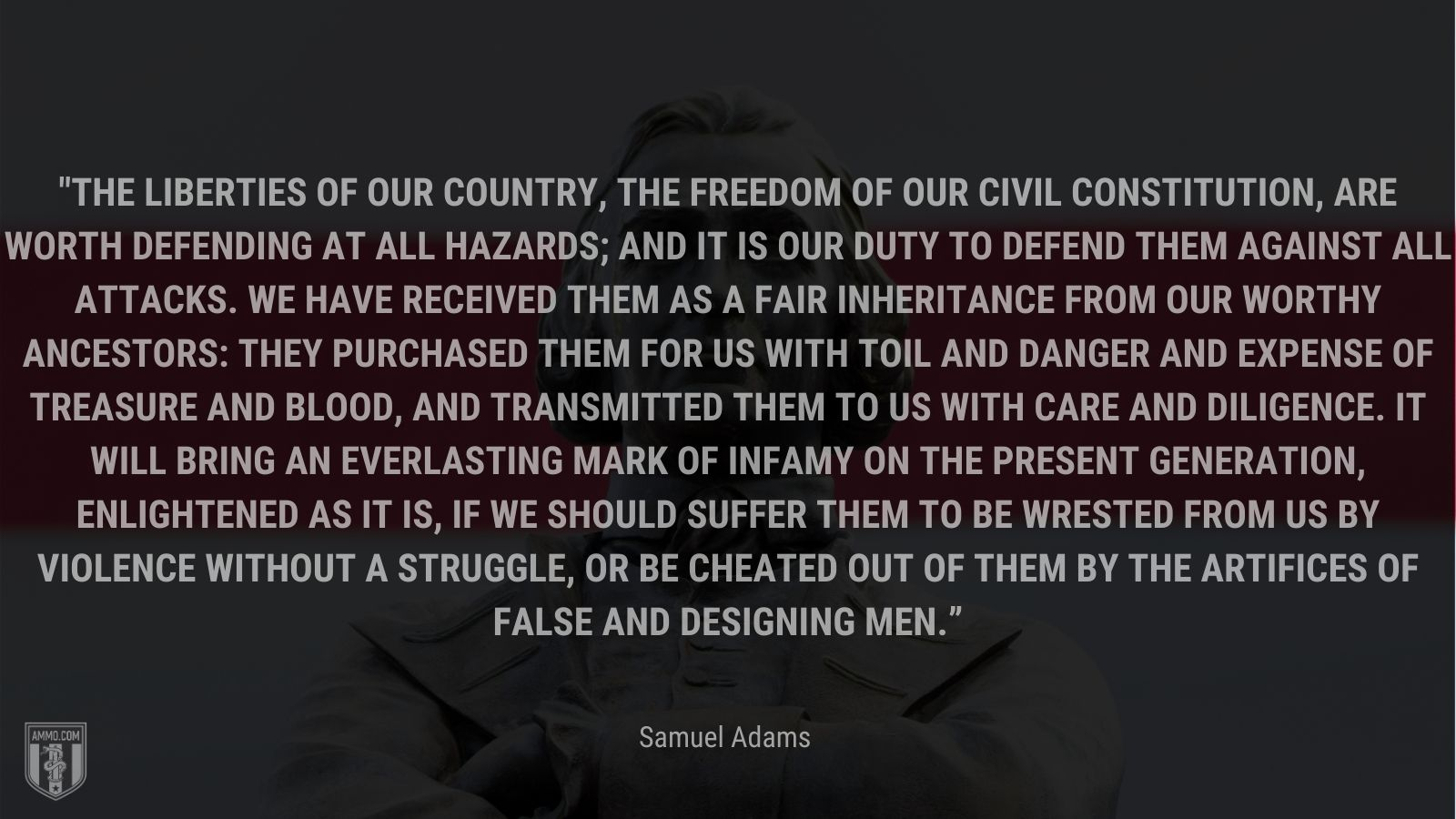 """""""The liberties of our country, the freedom of our civil constitution, are worth defending at all hazards; and it is our duty to defend them against all attacks. We have received them as a fair inheritance from our worthy ancestors: they purchased them for us with toil and danger and expense of treasure and blood, and transmitted them to us with care and diligence. It will bring an everlasting mark of infamy on the present generation, enlightened as it is, if we should suffer them to be wrested from us by violence without a struggle, or be cheated out of them by the artifices of false and designing men."""" - Samuel Adams"""