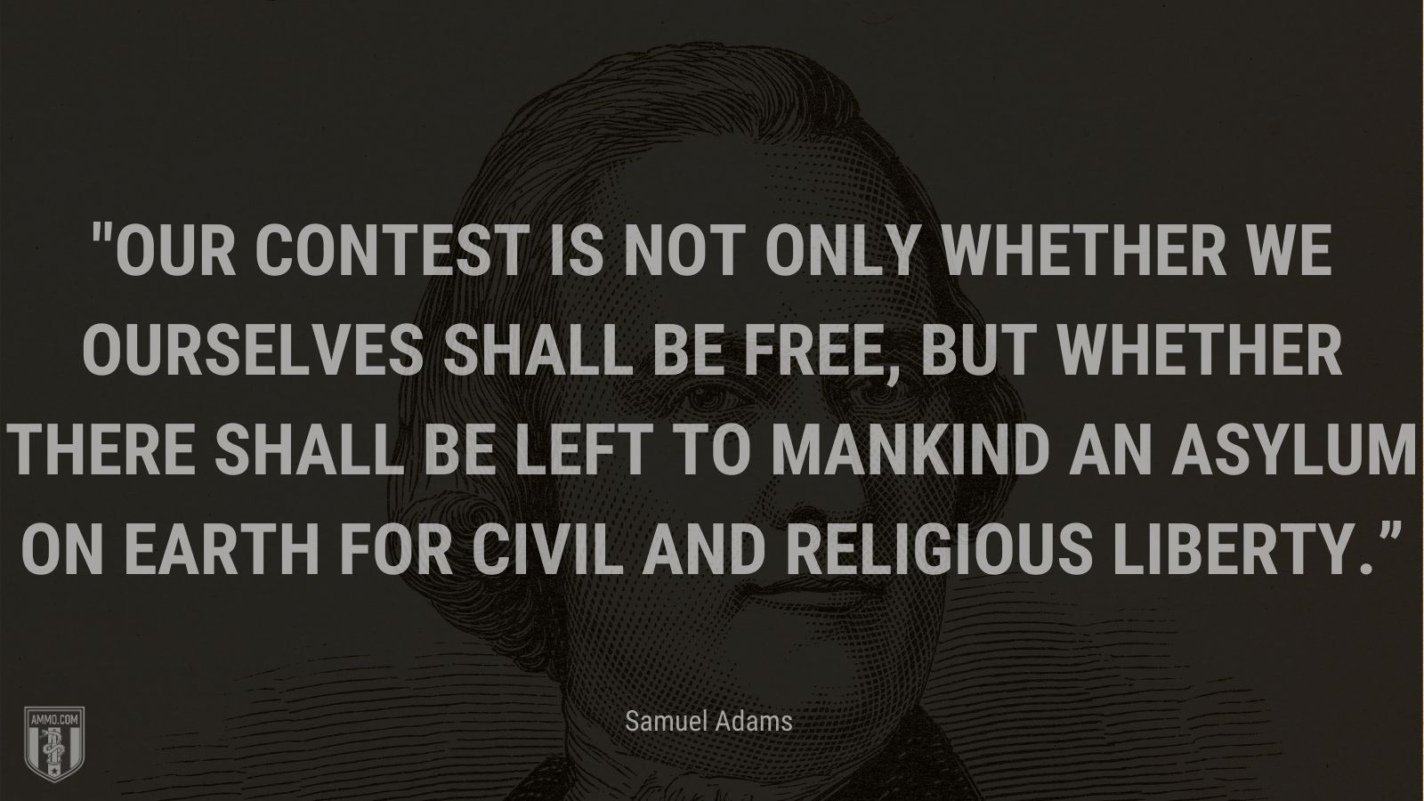 """""""Our contest is not only whether we ourselves shall be free, but whether there shall be left to mankind an asylum on earth for civil and religious liberty."""" - Samuel Adams"""