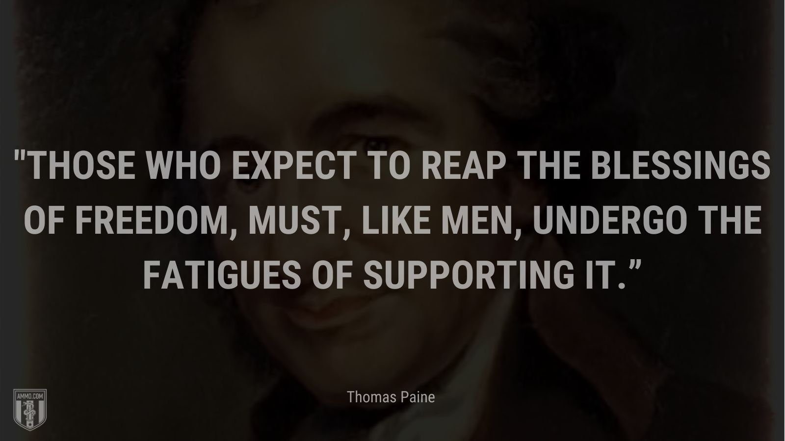 """""""Those who expect to reap the blessings of freedom, must, like men, undergo the fatigues of supporting it."""" - Thomas Paines"""