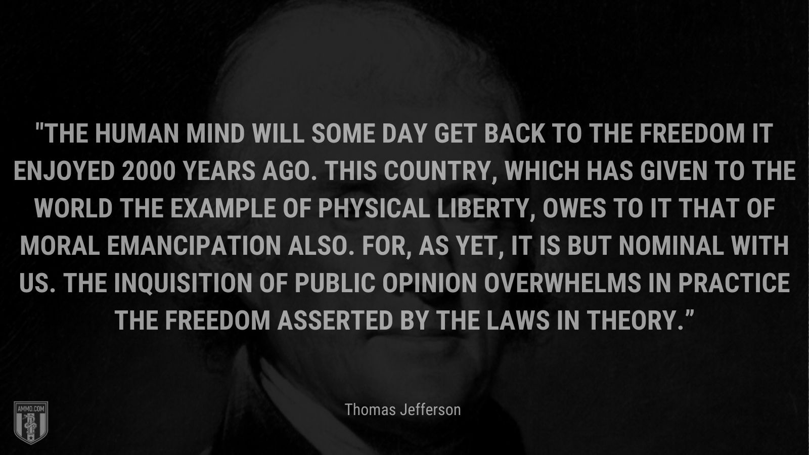 """""""The human mind will some day get back to the freedom it enjoyed 2000 years ago. This country, which has given to the world the example of physical liberty, owes to it that of moral emancipation also. For, as yet, it is but nominal with us. The inquisition of public opinion overwhelms in practice the freedom asserted by the laws in theory."""" - Thomas Jefferson"""