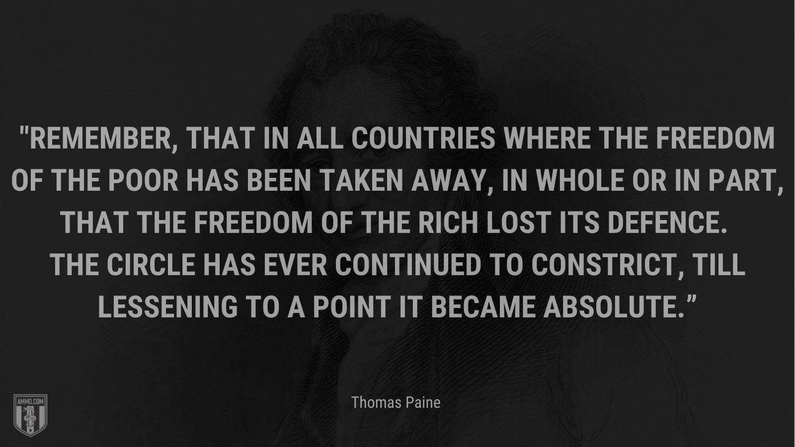 """""""Remember, that in all countries where the freedom of the poor has been taken away, in whole or in part, that the freedom of the rich lost its defence. The circle has ever continued to constrict, till lessening to a point it became absolute."""" - Thomas Paine"""