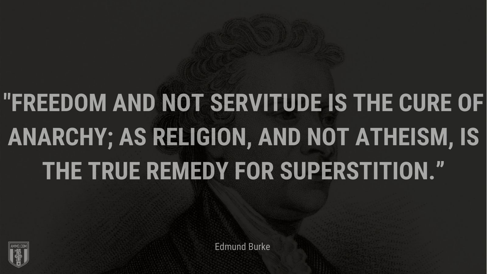 """""""Freedom and not servitude is the cure of anarchy; as religion, and not atheism, is the true remedy for superstition."""" - Edmund Burke"""