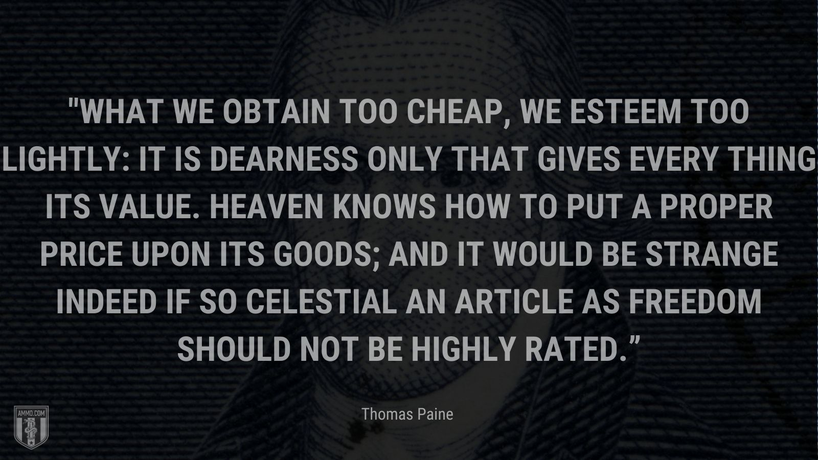 """""""What we obtain too cheap, we esteem too lightly: it is dearness only that gives every thing its value. Heaven knows how to put a proper price upon its goods; and it would be strange indeed if so celestial an article as freedom should not be highly rated."""" - Thomas Paine"""