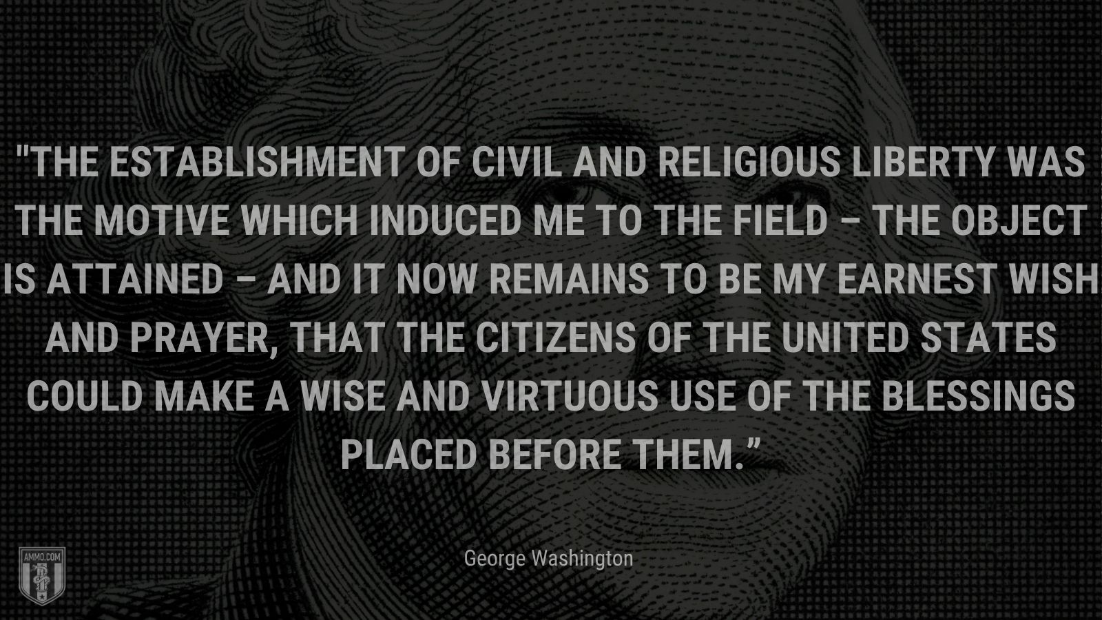 """""""The establishment of Civil and Religious Liberty was the Motive which induced me to the Field – the object is attained – and it now remains to be my earnest wish and prayer, that the Citizens of the United States could make a wise and virtuous use of the blessings placed before them."""" - George Washington"""