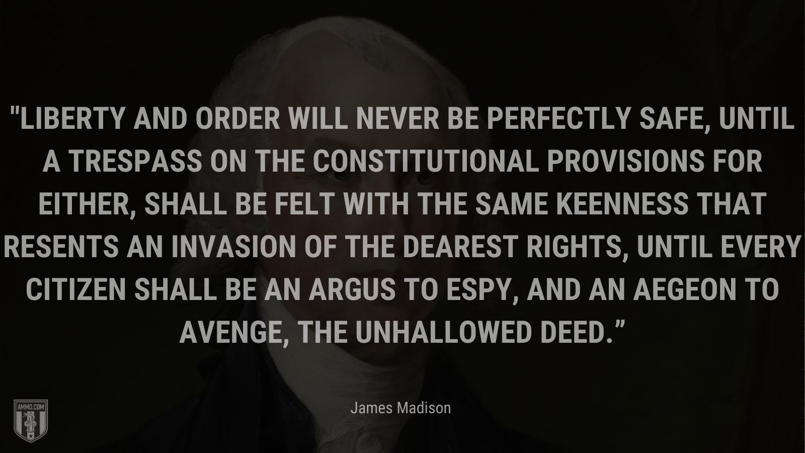 """""""Liberty and order will never be perfectly safe, until a trespass on the constitutional provisions for either, shall be felt with the same keenness that resents an invasion of the dearest rights, until every citizen shall be an Argus to espy, and an Aegeon to avenge, the unhallowed deed."""" - James Madison"""