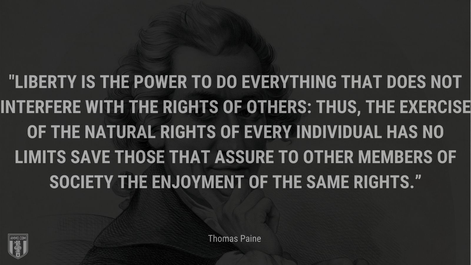"""""""Liberty is the power to do everything that does not interfere with the rights of others: thus, the exercise of the natural rights of every individual has no limits save those that assure to other members of society the enjoyment of the same rights"""" - Thomas Paine"""