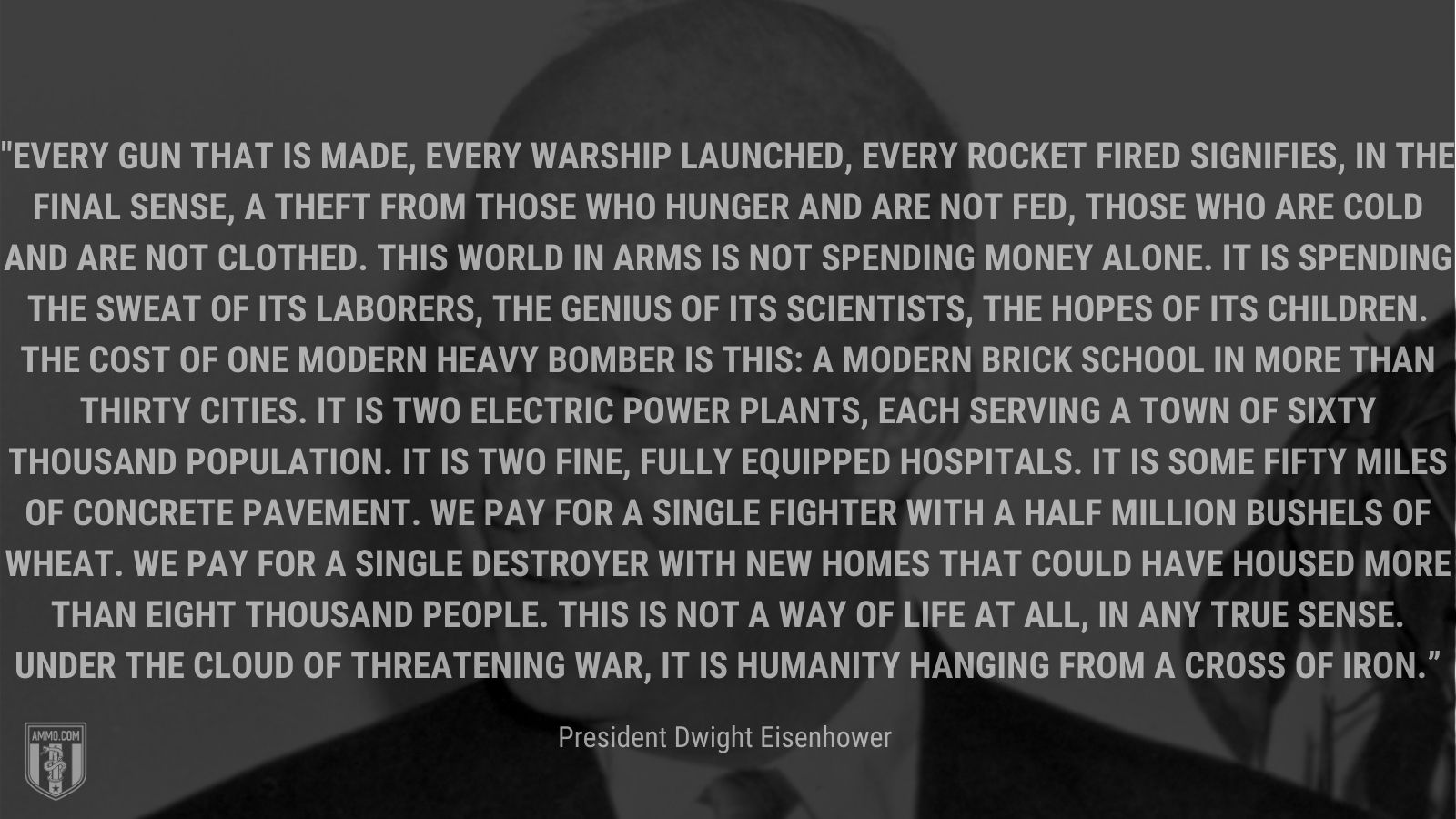 """""""Every gun that is made, every warship launched, every rocket fired signifies, in the final sense, a theft from those who hunger and are not fed, those who are cold and are not clothed. This world in arms is not spending money alone. It is spending the sweat of its laborers, the genius of its scientists, the hopes of its children. The cost of one modern heavy bomber is this: a modern brick school in more than thirty cities. It is two electric power plants, each serving a town of sixty thousand population. It is two fine, fully equipped hospitals. It is some fifty miles of concrete pavement. We pay for a single fighter with a half million bushels of wheat. We pay for a single destroyer with new homes that could have housed more than eight thousand people. This is not a way of life at all, in any true sense. Under the cloud of threatening war, it is humanity hanging from a cross of iron."""" - President Dwight Eisenhower"""