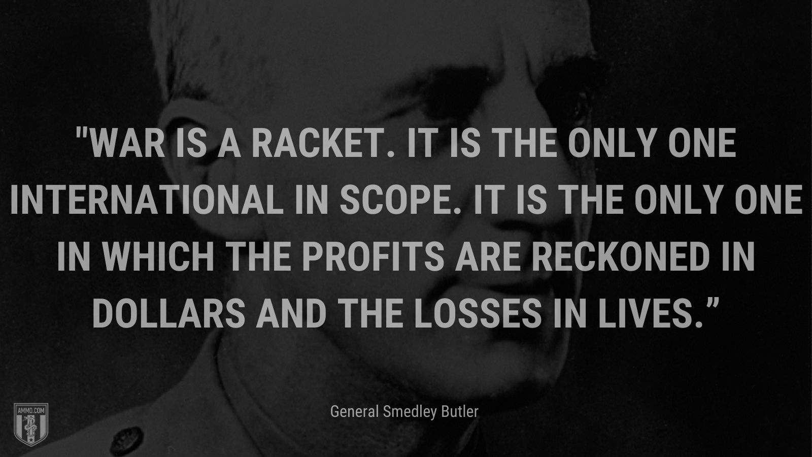 """""""War is a racket. It is the only one international in scope. It is the only one in which the profits are reckoned in dollars and the losses in lives."""" - General Smedley Butler"""
