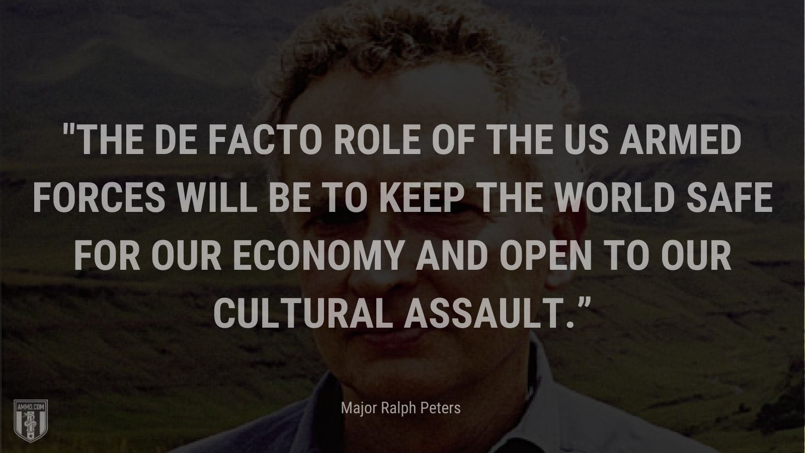 """""""The de facto role of the US armed forces will be to keep the world safe for our economy and open to our cultural assault."""" - Major Ralph Peters"""