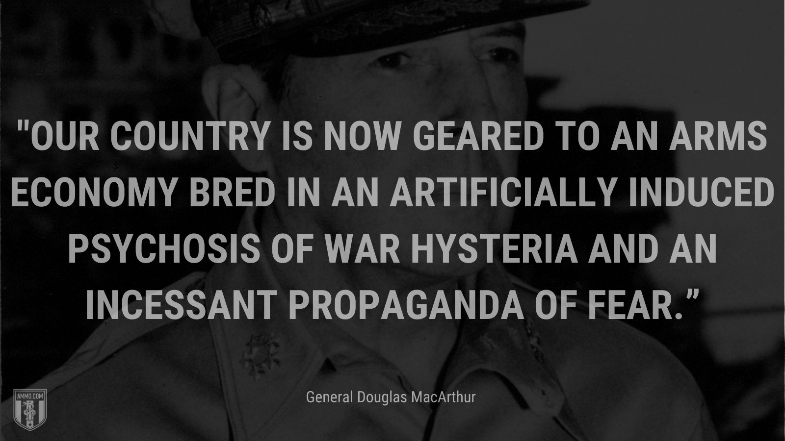 """""""Our country is now geared to an arms economy bred in an artificially induced psychosis of war hysteria and an incessant propaganda of fear."""" - General Douglas MacArthur"""