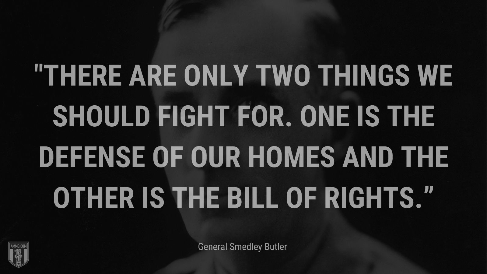"""""""There are only two things we should fight for. One is the defense of our homes and the other is the Bill of Rights."""" - General Smedley Butler"""