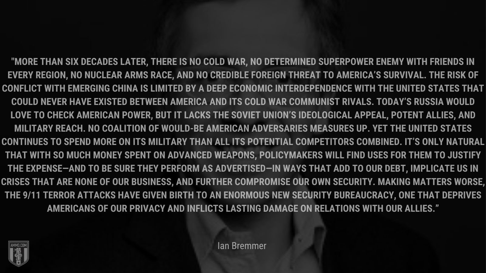 """""""More than six decades later, there is no Cold War, no determined superpower enemy with friends in every region, no nuclear arms race, and no credible foreign threat to America's survival. The risk of conflict with emerging China is limited by a deep economic interdependence with the United States that could never have existed between America and its Cold War communist rivals. Today's Russia would love to check American power, but it lacks the Soviet Union's ideological appeal, potent allies, and military reach. No coalition of would-be American adversaries measures up. Yet the United States continues to spend more on its military"""" - Ian Bremmer"""