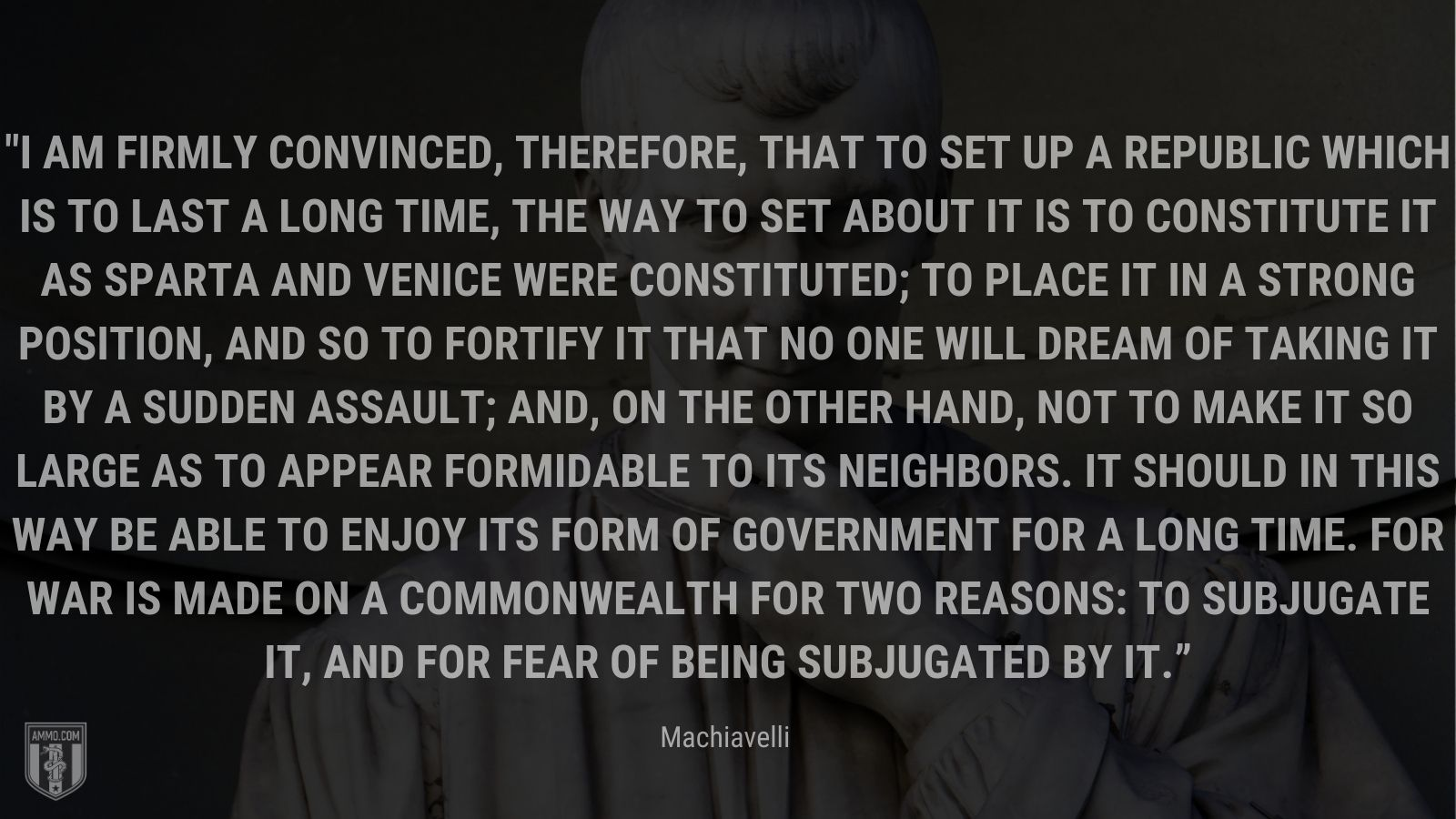 """""""I am firmly convinced, therefore, that to set up a republic which is to last a long time, the way to set about it is to constitute it as Sparta and Venice were constituted; to place it in a strong position, and so to fortify it that no one will dream of taking it by a sudden assault; and, on the other hand, not to make it so large as to appear formidable to its neighbors. It should in this way be able to enjoy its form of government for a long time. For war is made on a commonwealth for two reasons: to subjugate it, and for fear of being subjugated by it."""" - Machiavelli"""