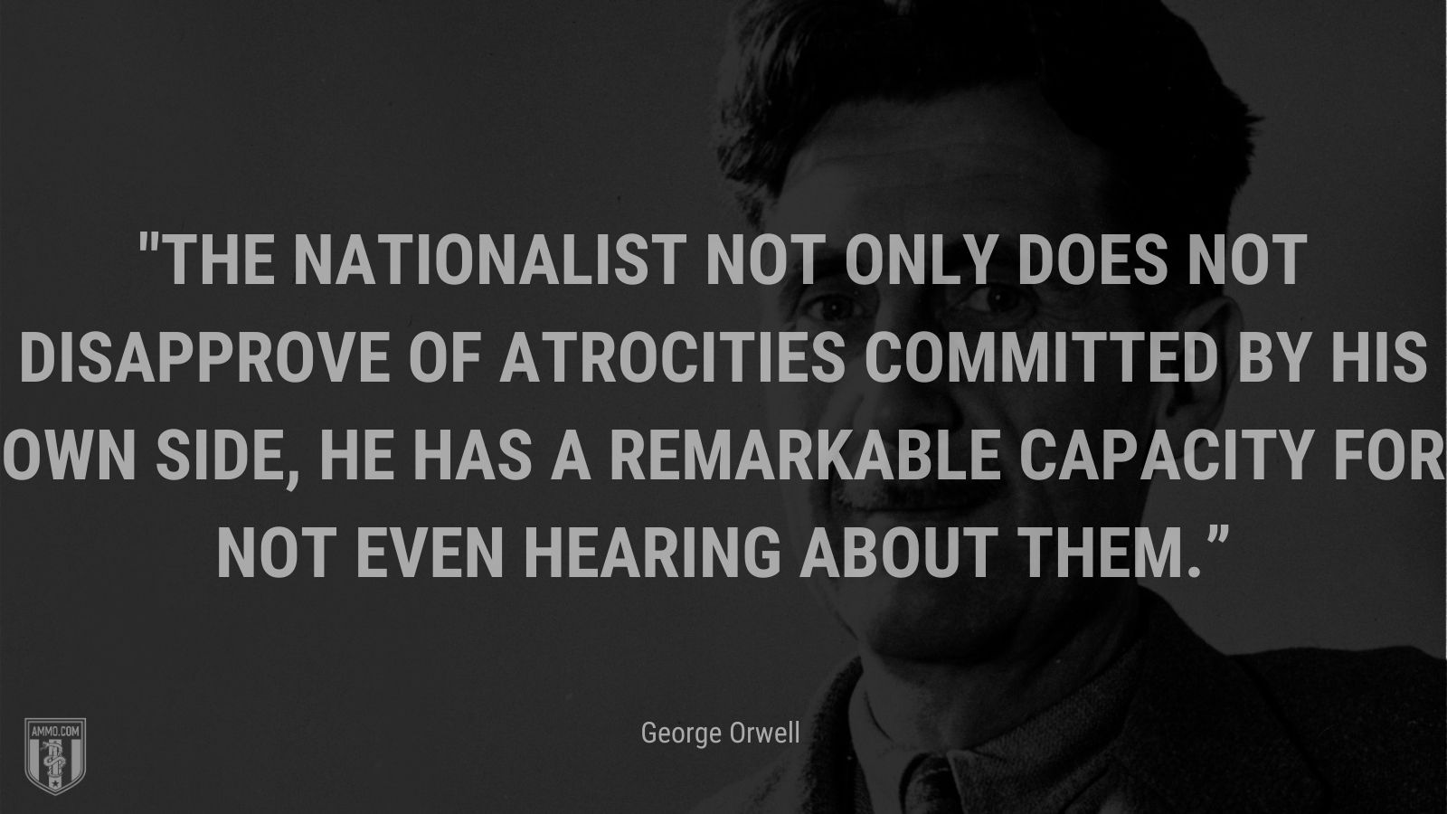 """""""The nationalist not only does not disapprove of atrocities committed by his own side, he has a remarkable capacity for not even hearing about them."""" - George Orwell"""
