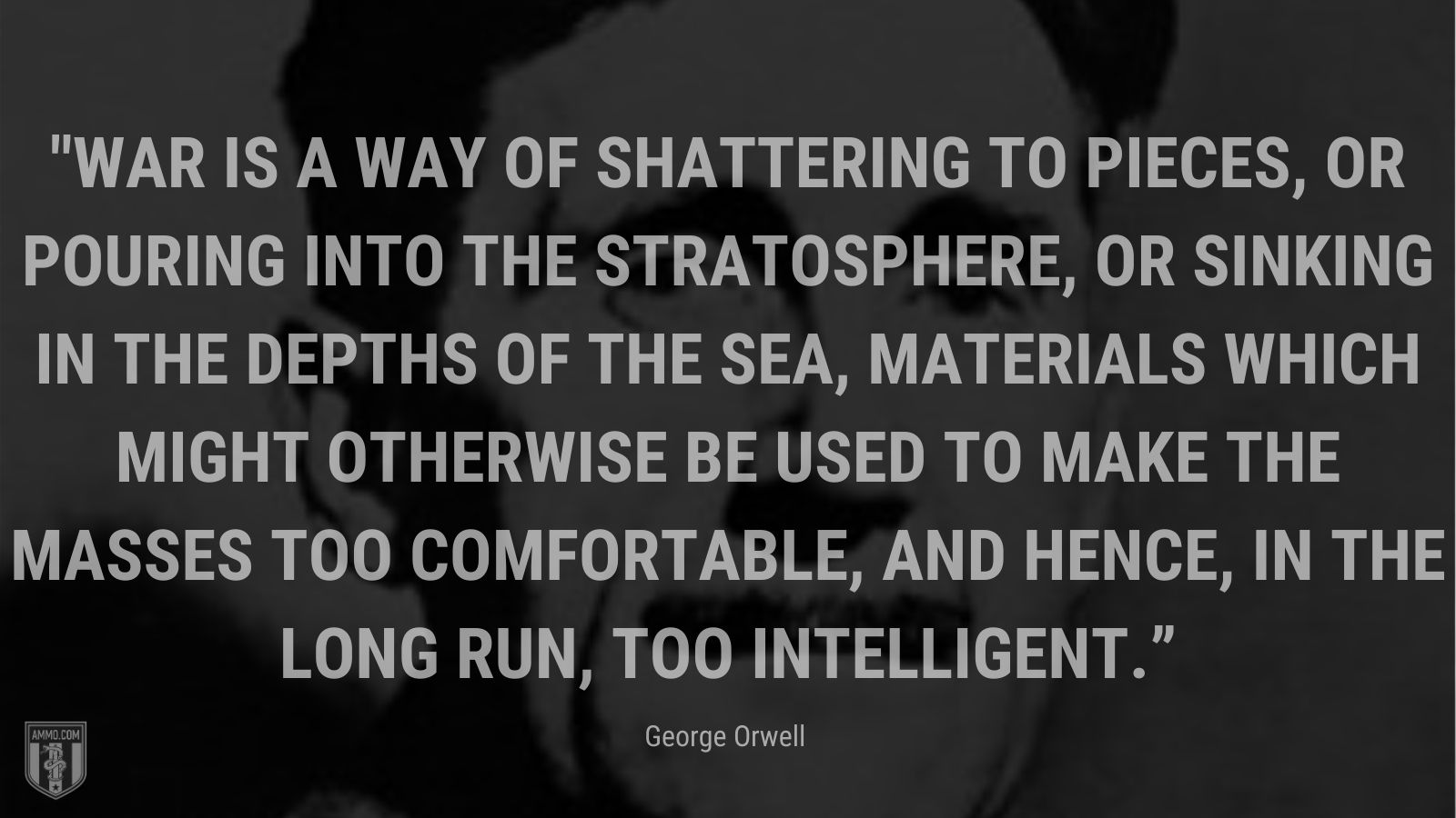 """""""War is a way of shattering to pieces, or pouring into the stratosphere, or sinking in the depths of the sea, materials which might otherwise be used to make the masses too comfortable, and hence, in the long run, too intelligent."""" -"""