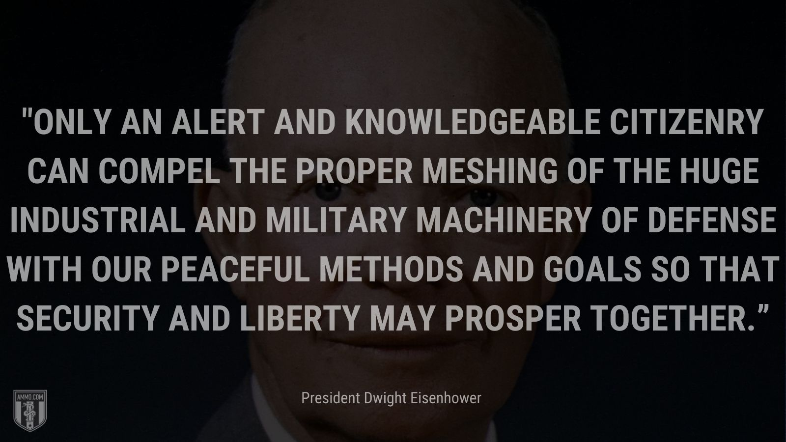 """""""Only an alert and knowledgeable citizenry can compel the proper meshing of the huge industrial and military machinery of defense with our peaceful methods and goals so that security and liberty may prosper together."""" - President Dwight Eisenhower"""