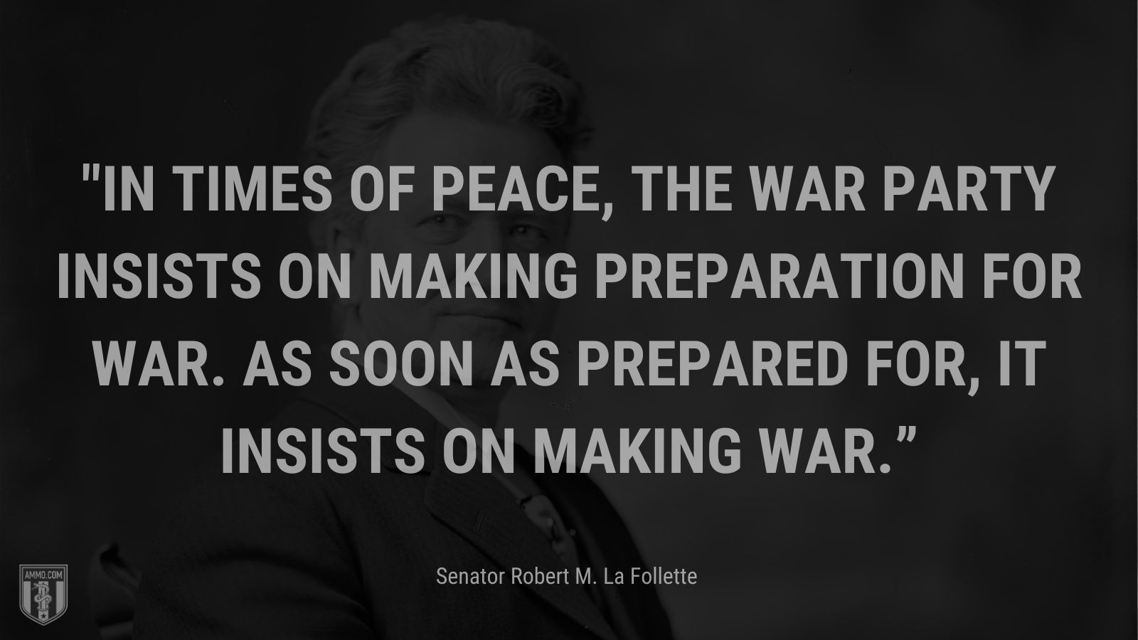 """""""In times of peace, the war party insists on making preparation for war. As soon as prepared for, it insists on making war."""" - Senator Robert M. La Follette"""