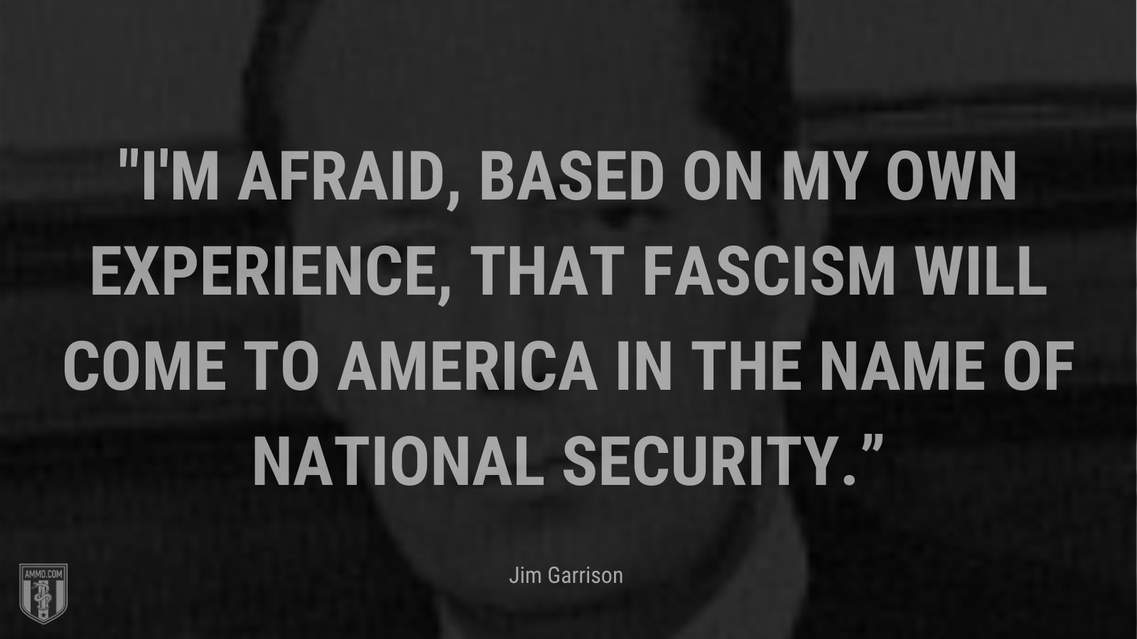 """""""I'm afraid, based on my own experience, that fascism will come to America in the name of national security."""" - Jim Garrison"""