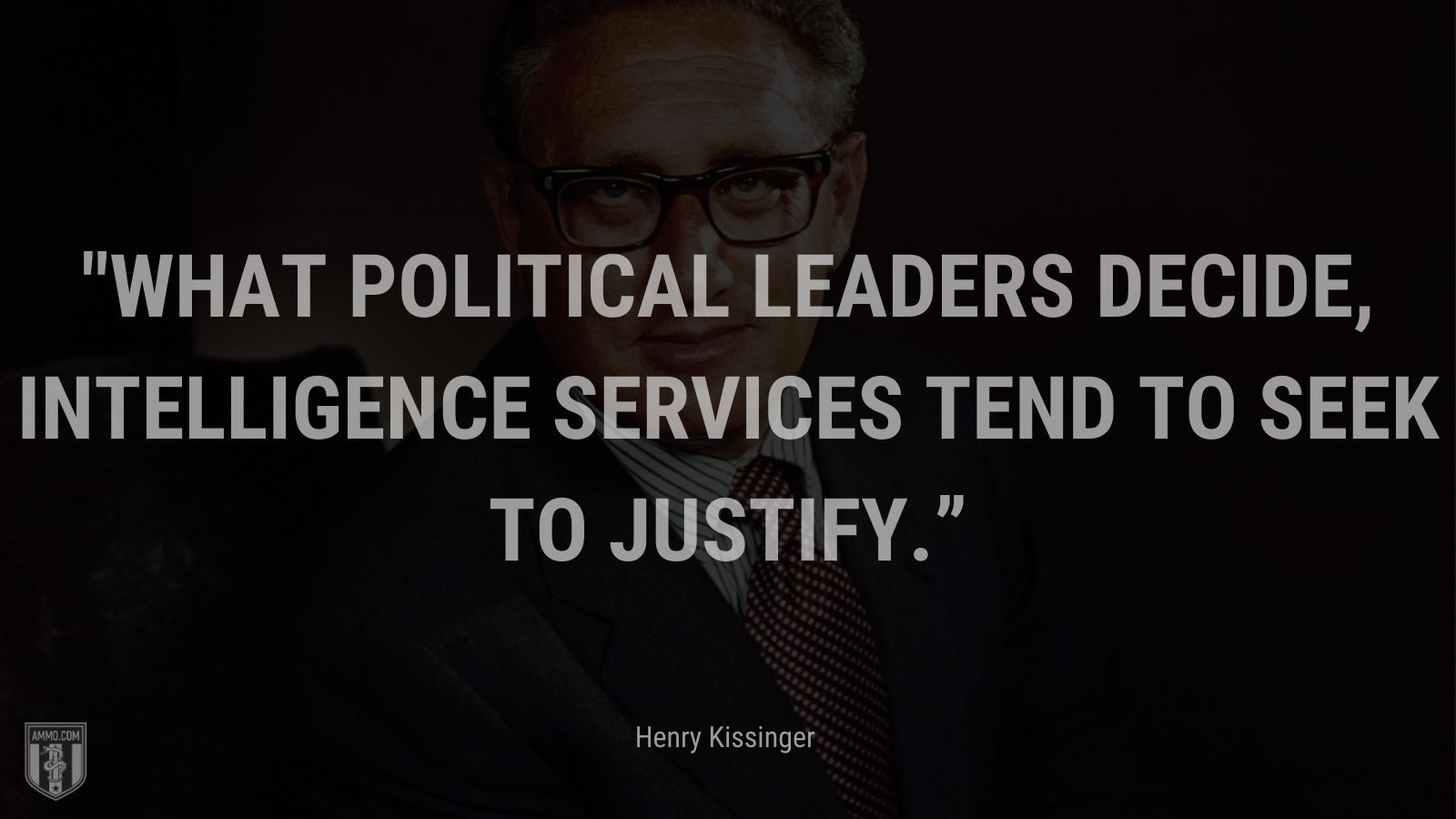 """""""What political leaders decide, intelligence services tend to seek to justify."""" - Henry Kissinger"""
