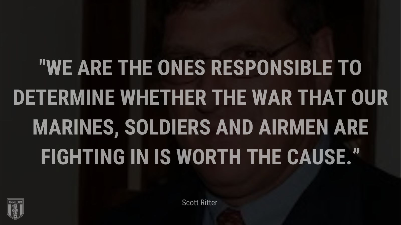 """""""We are the ones responsible to determine whether the war that our marines, soldiers and airmen are fighting in is worth the cause."""" - Scott Ritter"""