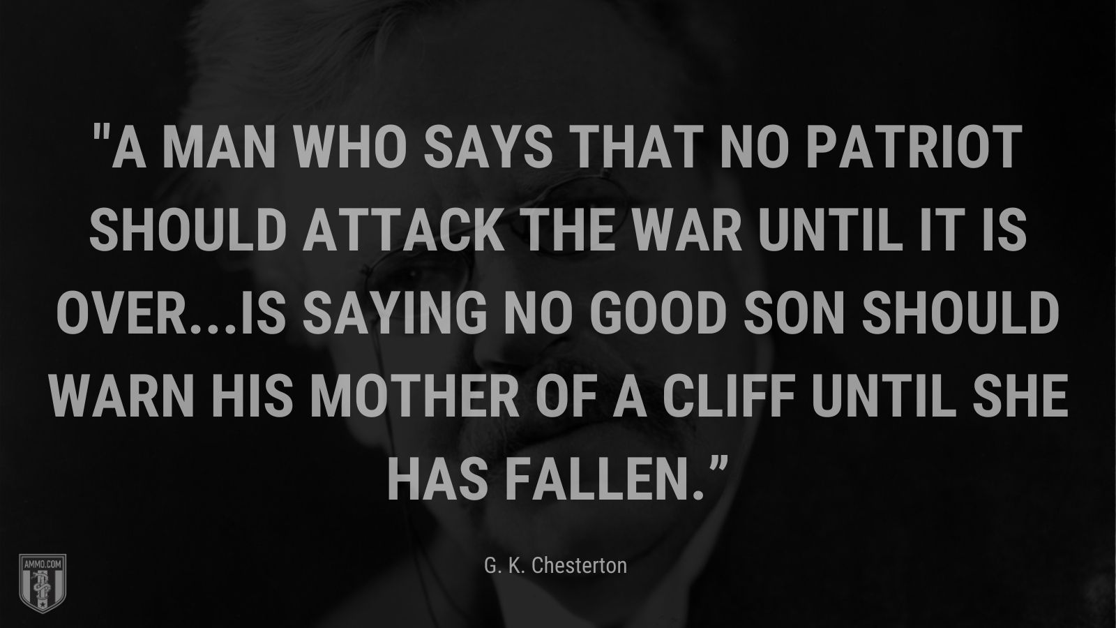 """""""A man who says that no patriot should attack the war until it is over...is saying no good son should warn his mother of a cliff until she has fallen."""" - English writer and philosopher"""