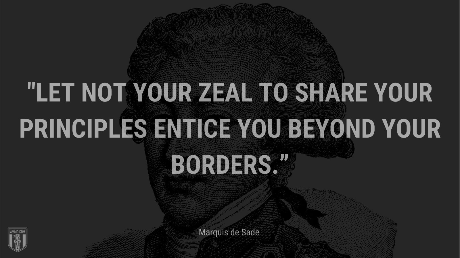 """""""Let not your zeal to share your principles entice you beyond your borders."""" - Marquis de Sade"""
