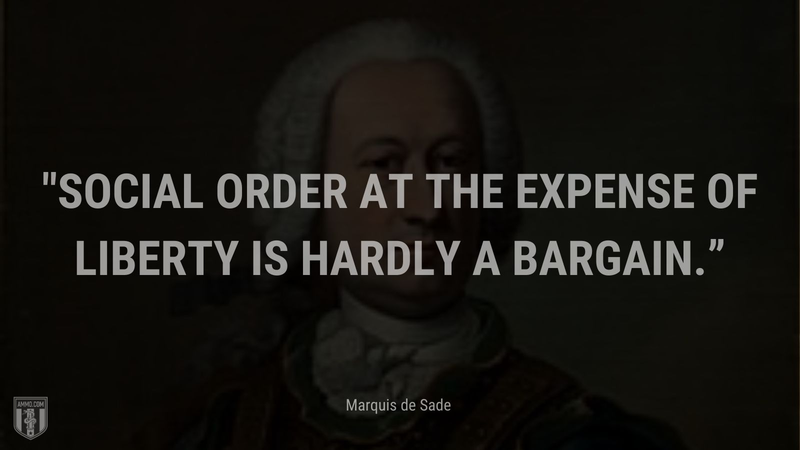 """""""Social order at the expense of liberty is hardly a bargain."""" - Marquis de Sade"""