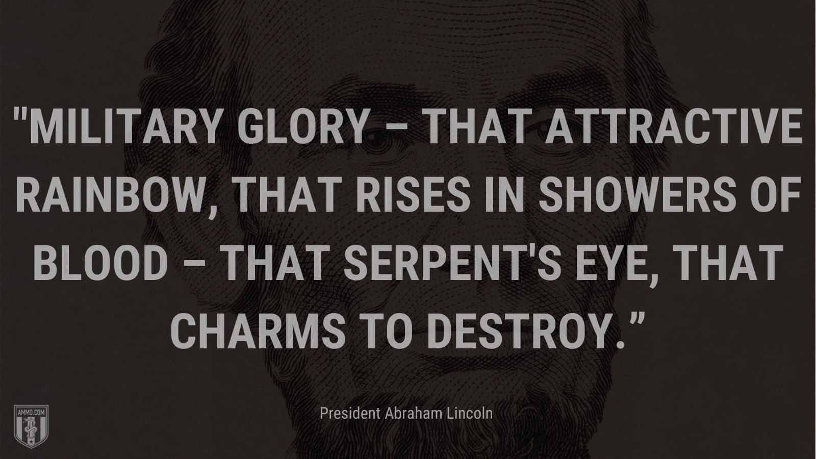 """""""Military glory – that attractive rainbow, that rises in showers of blood – that serpent's eye, that charms to destroy."""" - President Abraham Lincoln"""