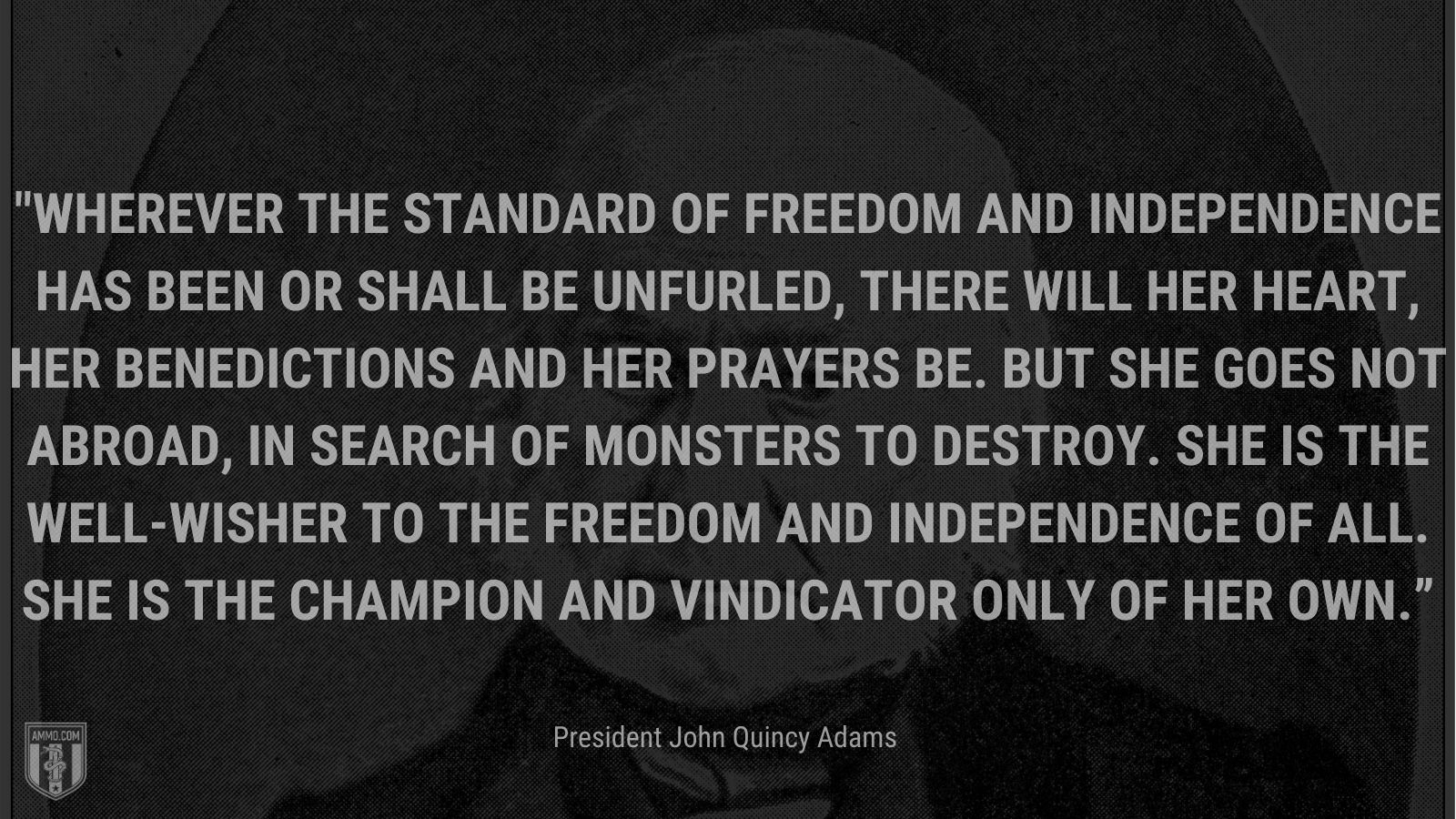 """""""Wherever the standard of freedom and Independence has been or shall be unfurled, there will her heart, her benedictions and her prayers be. But she goes not abroad, in search of monsters to destroy. She is the well-wisher to the freedom and independence of all. She is the champion and vindicator only of her own."""" - President John Quincy Adams"""