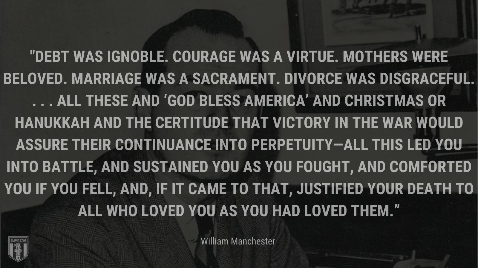 """""""Debt was ignoble. Courage was a virtue. Mothers were beloved. Marriage was a sacrament. Divorce was disgraceful. . . . All these and 'God Bless America' and Christmas or Hanukkah and the certitude that victory in the war would assure their continuance into perpetuity—all this led you into battle, and sustained you as you fought, and comforted you if you fell, and, if it came to that, justified your death to all who loved you as you had loved them."""" - William Manchester"""
