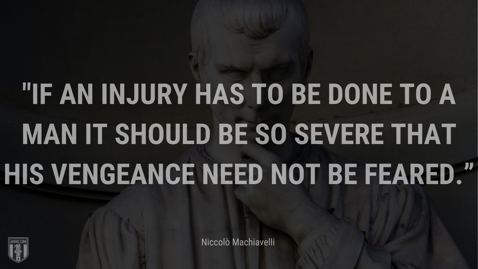 """""""If an injury has to be done to a man it should be so severe that his vengeance need not be feared."""" - Niccolò Machiavelli"""