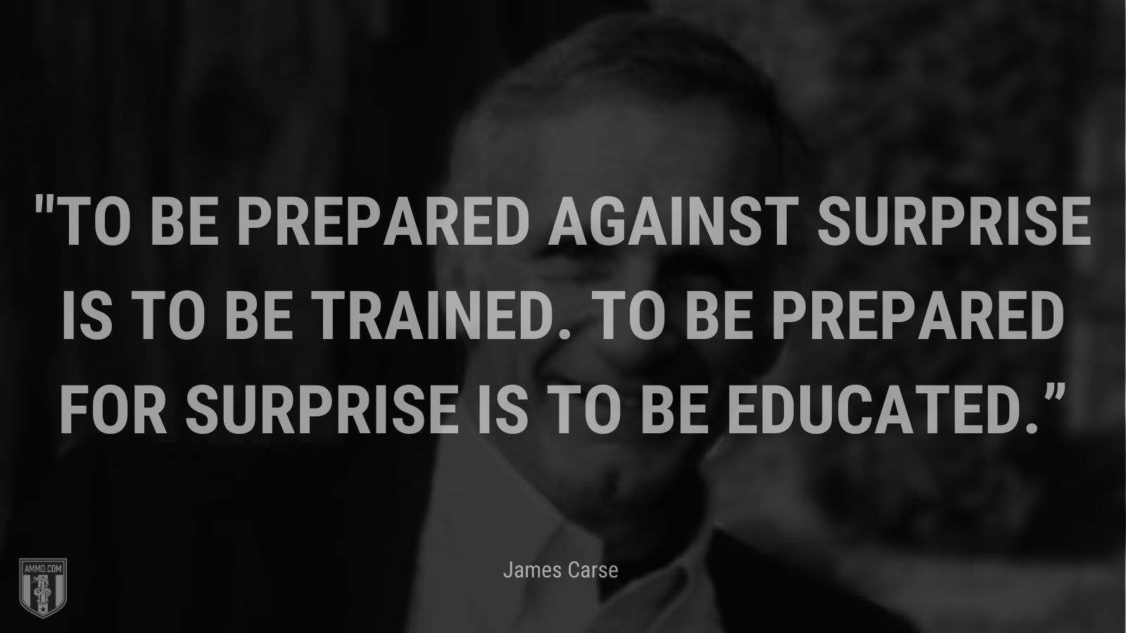 """""""To be prepared against surprise is to be trained. To be prepared for surprise is to be educated."""" - James Carse"""
