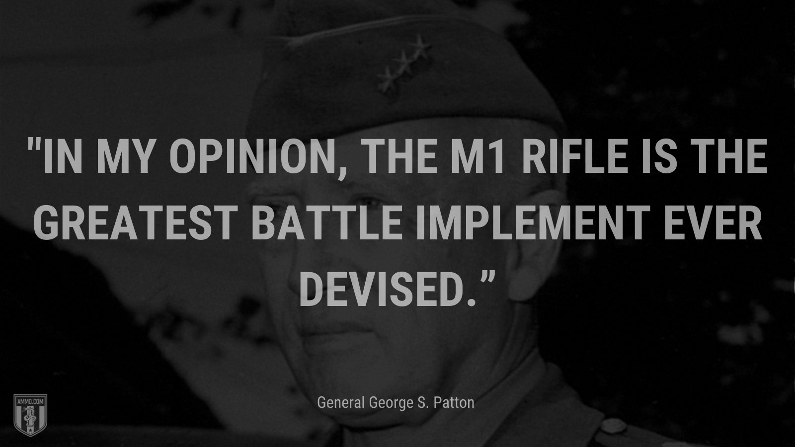 """""""In my opinion, the M1 rifle is the greatest battle implement ever devised."""" - General George S. Pattone"""