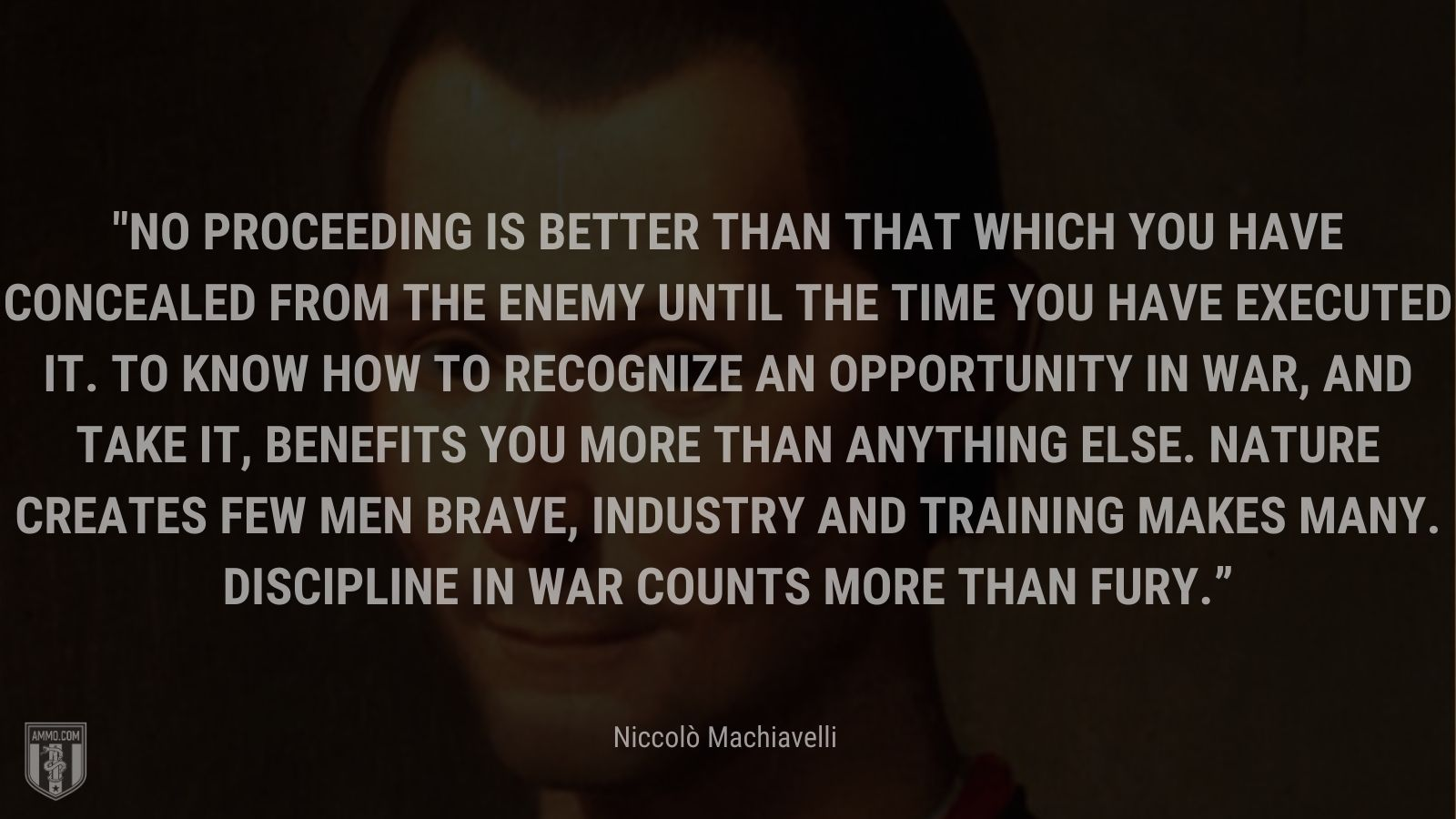 """""""No proceeding is better than that which you have concealed from the enemy until the time you have executed it. To know how to recognize an opportunity in war, and take it, benefits you more than anything else. Nature creates few men brave, industry and training makes many. Discipline in war counts more than fury."""" - Niccolò Machiavelli"""