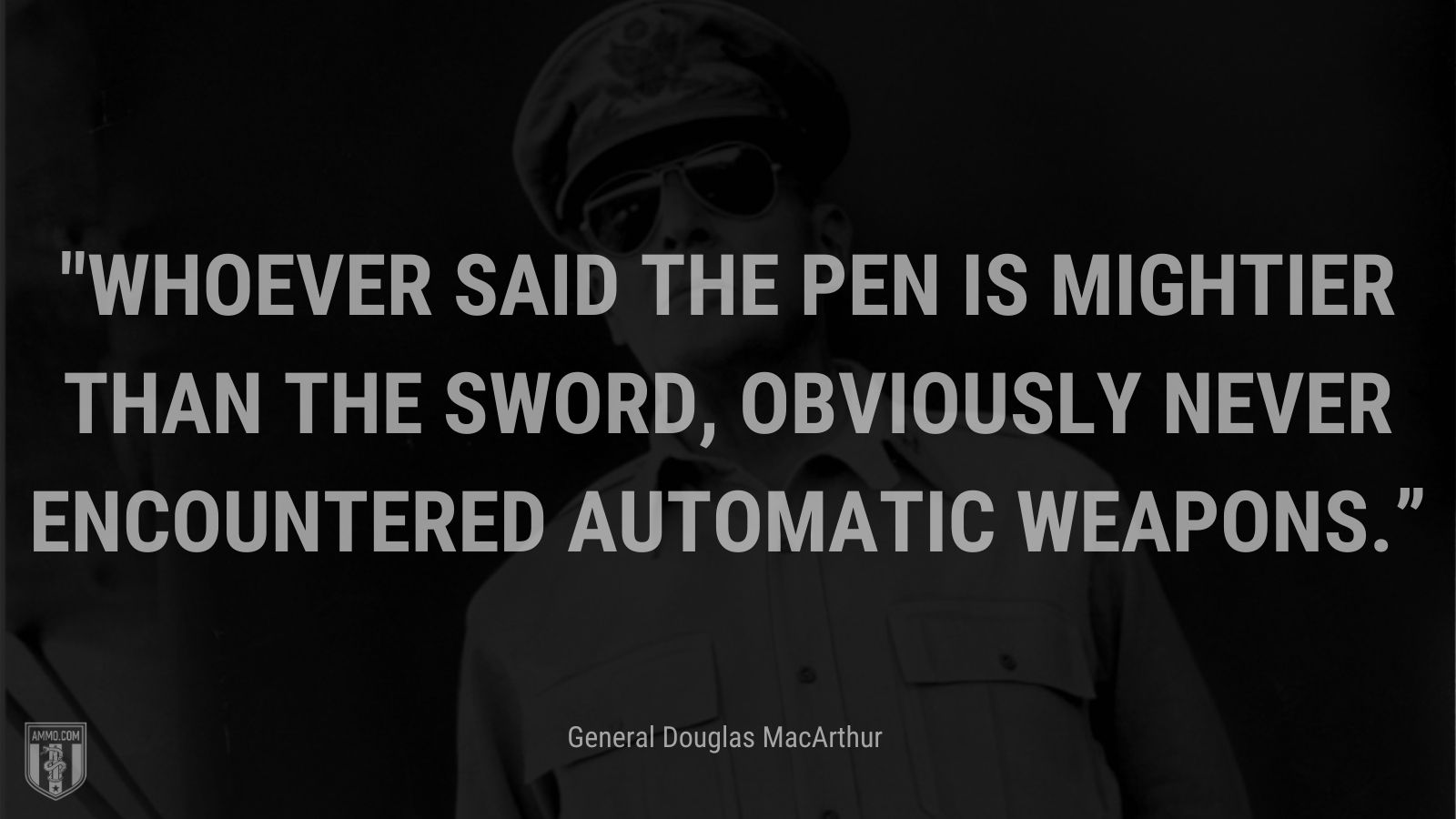 """""""Whoever said the pen is mightier than the sword, obviously never encountered automatic weapons."""" - General Douglas MacArthur"""